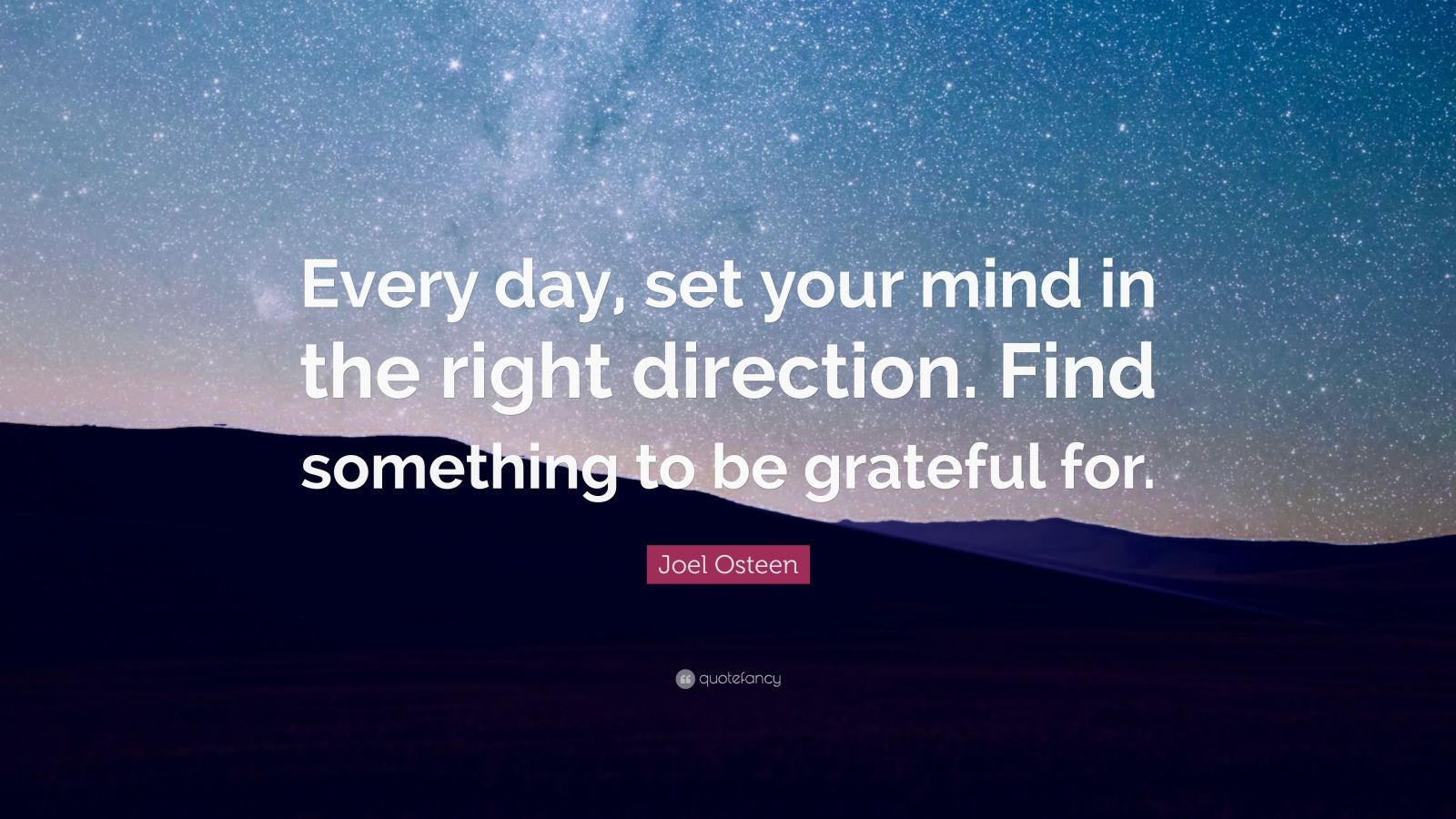 "Joel Osteen Quote: ""Every day, set your mind in the right direction. Find something to be grateful for."""