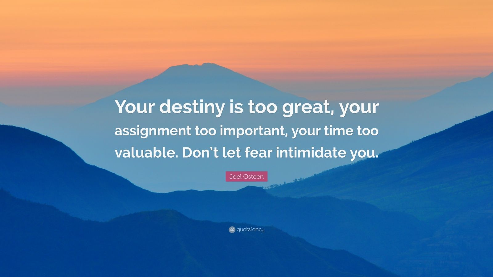 """Joel Osteen Quote: """"Your destiny is too great, your assignment too important, your time too valuable. Don't let fear intimidate you."""""""