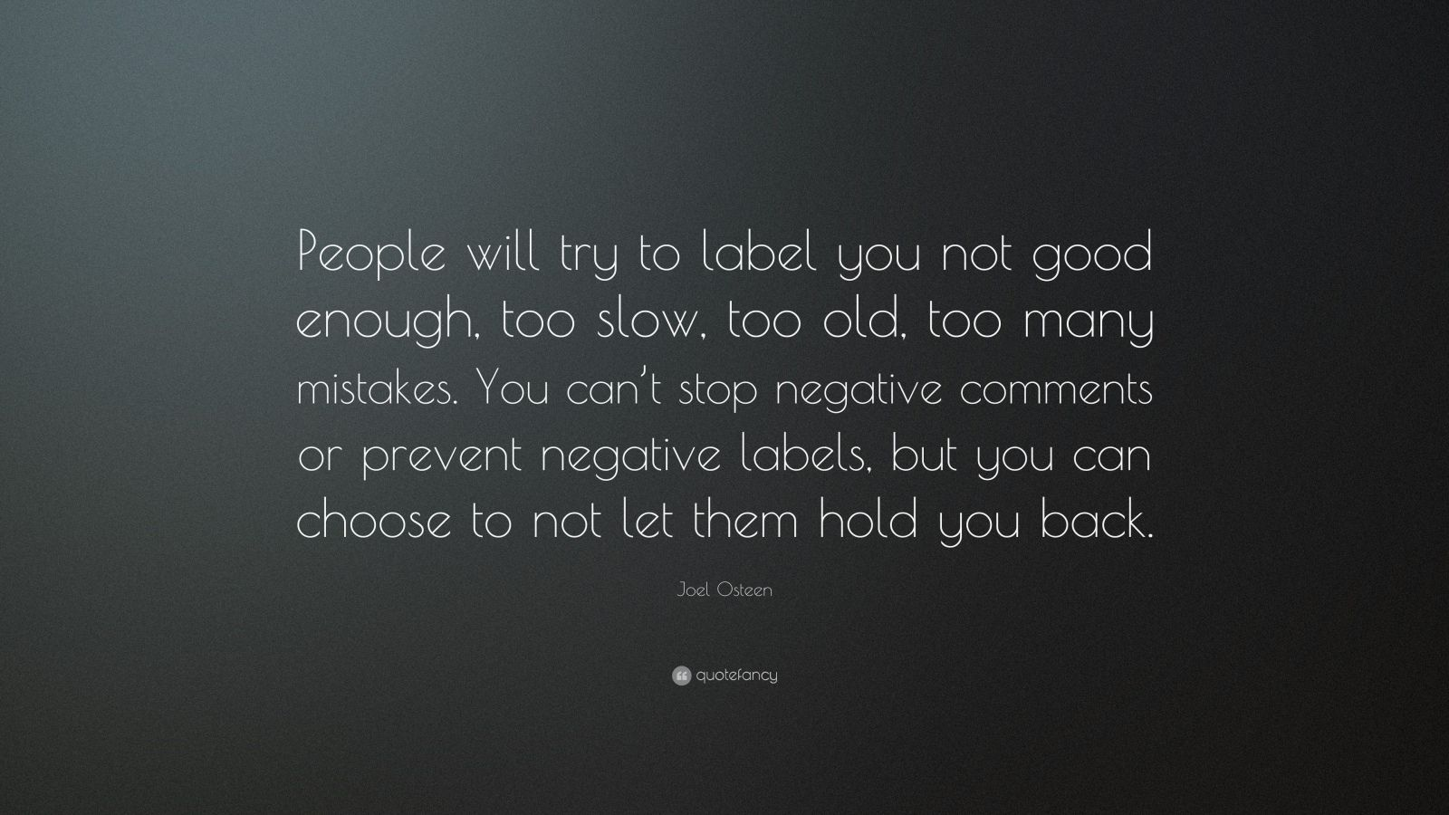 "Joel Osteen Quote: ""People will try to label you not good enough, too slow, too old, too many mistakes. You can't stop negative comments or prevent negative labels, but you can choose to not let them hold you back."""