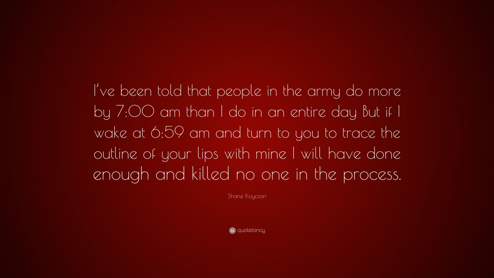 "Shane Koyczan Quote: ""I've been told that people in the army do more by 7:00 am than I do in an entire day But if I wake at 6:59 am and turn to you to trace the outline of your lips with mine I will have done enough and killed no one in the process."""