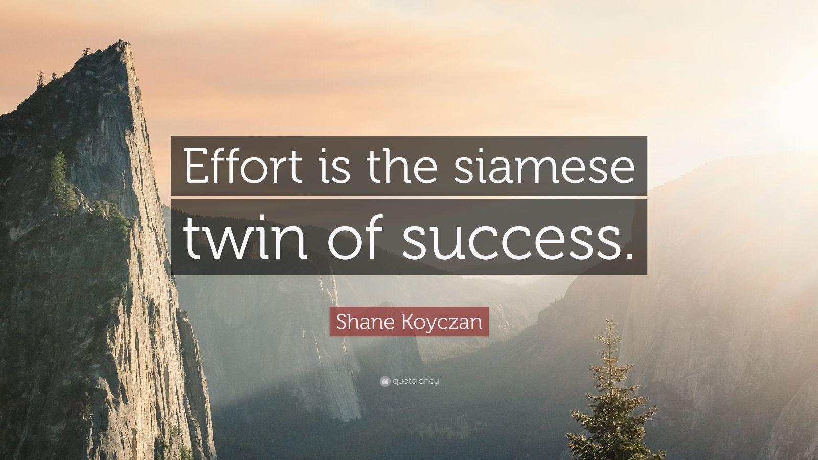 "Shane Koyczan Quote: ""Effort is the siamese twin of success."""