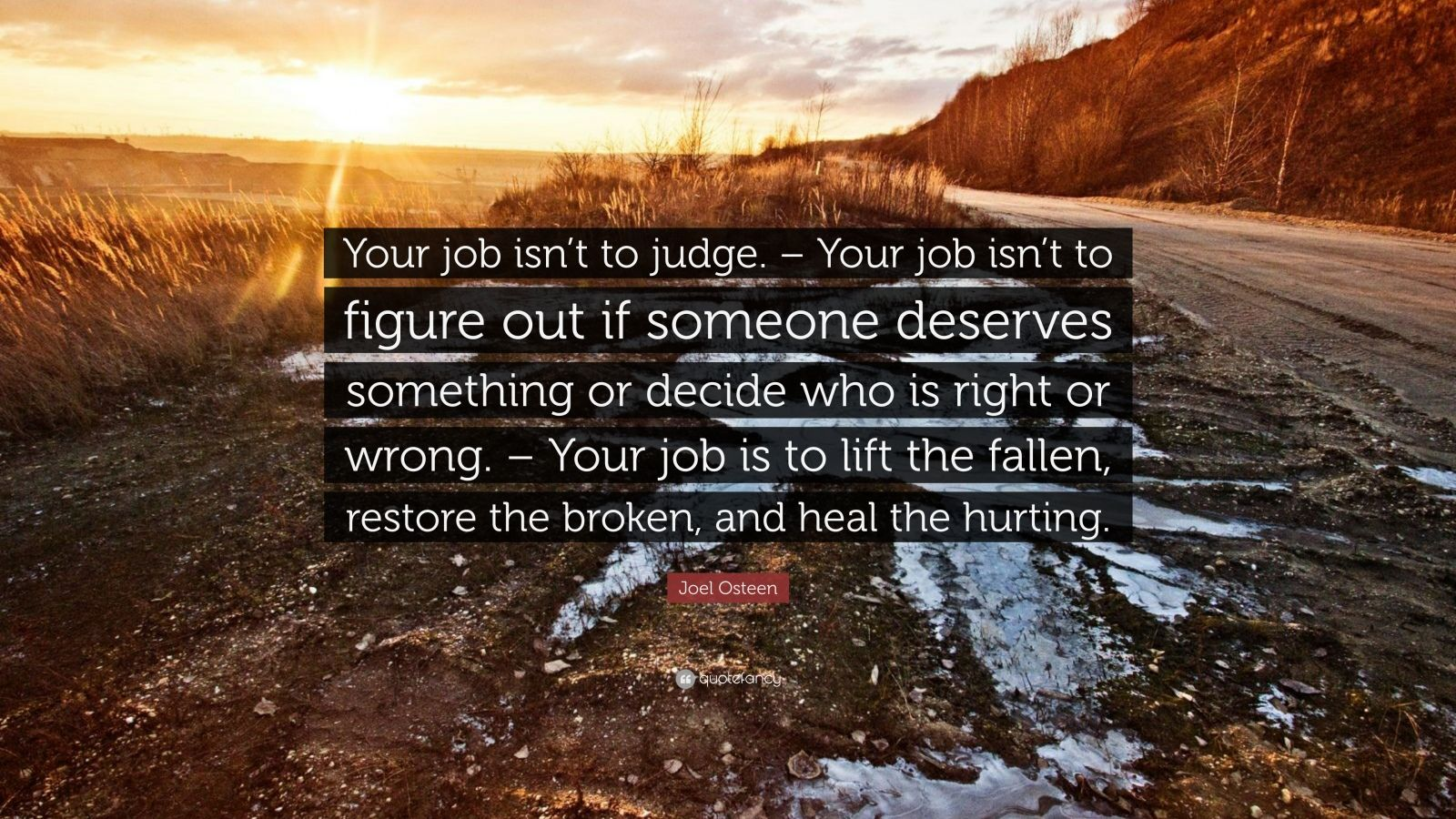 "Joel Osteen Quote: ""Your job isn't to judge. – Your job isn't to figure out if someone deserves something or decide who is right or wrong. – Your job is to lift the fallen, restore the broken, and heal the hurting."""