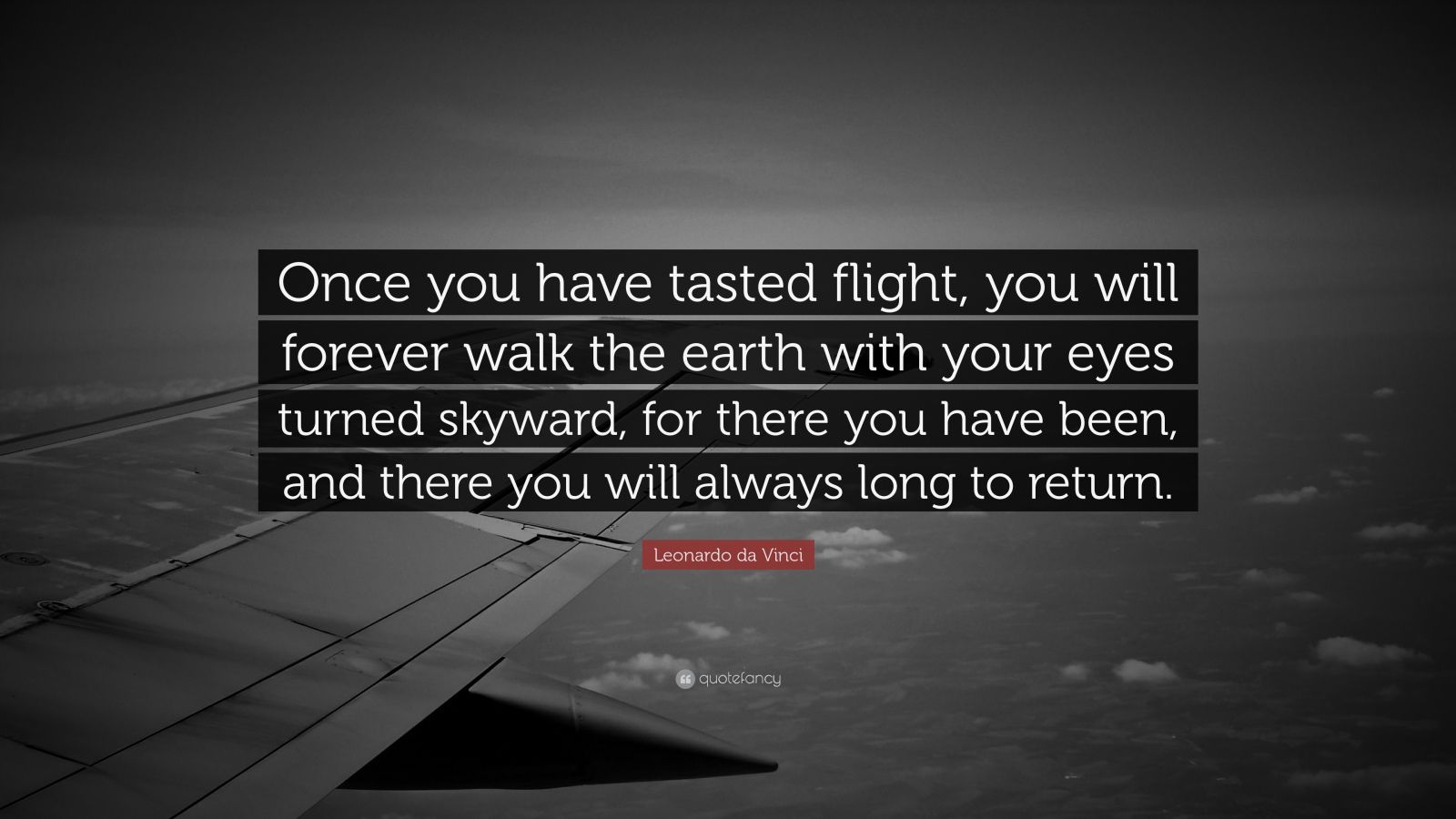"""Leonardo da Vinci Quote: """"Once you have tasted flight, you will forever walk the earth with your eyes turned skyward, for there you have been, and there you will always long to return."""""""