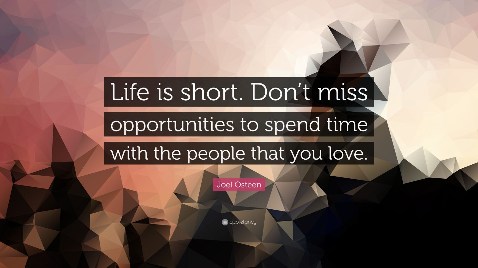 "Joel Osteen Quote: ""Life is short. Don't miss opportunities to spend time with the people that you love."""