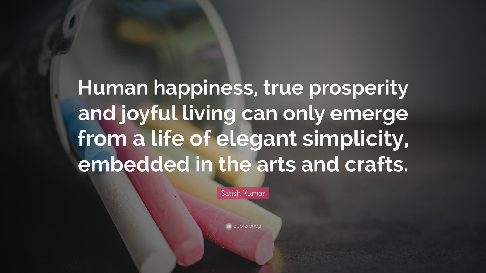 "Satish Kumar Quote: ""Human happiness, true prosperity and joyful living can only emerge from a life of elegant simplicity, embedded in the arts and crafts."""