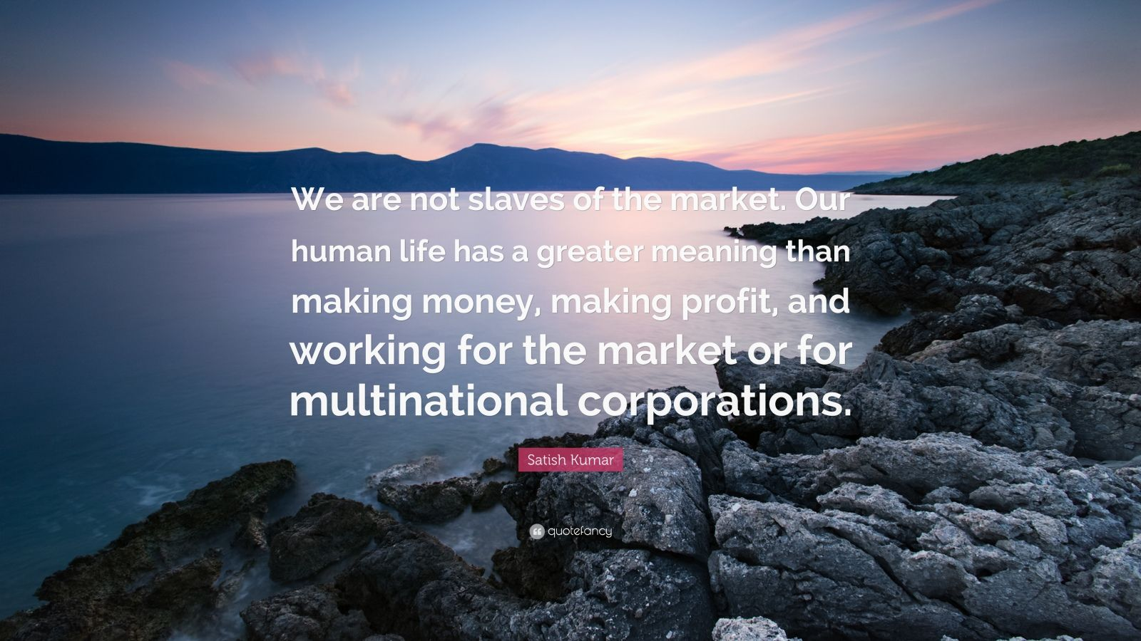 """Satish Kumar Quote: """"We are not slaves of the market. Our human life has a greater meaning than making money, making profit, and working for the market or for multinational corporations."""""""