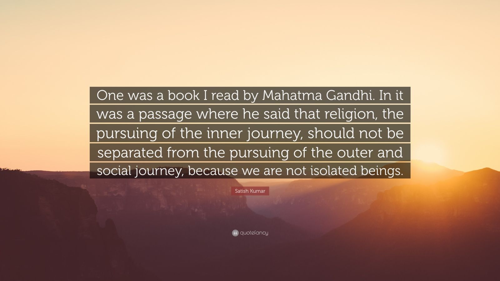 "Satish Kumar Quote: ""One was a book I read by Mahatma Gandhi. In it was a passage where he said that religion, the pursuing of the inner journey, should not be separated from the pursuing of the outer and social journey, because we are not isolated beings."""
