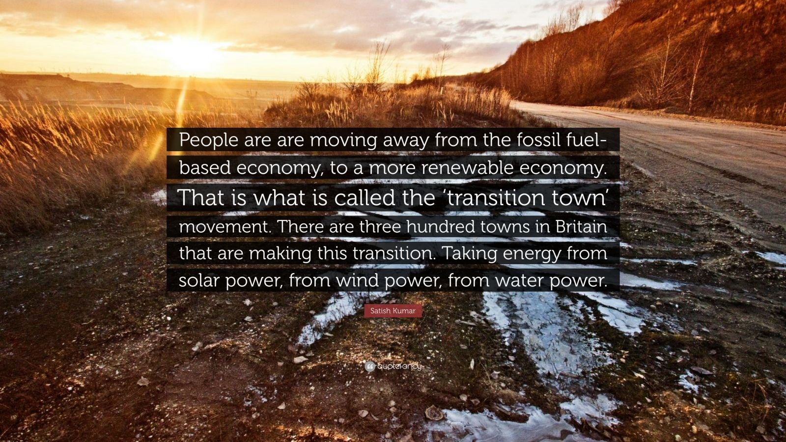 """Satish Kumar Quote: """"People are are moving away from the fossil fuel-based economy, to a more renewable economy. That is what is called the 'transition town' movement. There are three hundred towns in Britain that are making this transition. Taking energy from solar power, from wind power, from water power."""""""