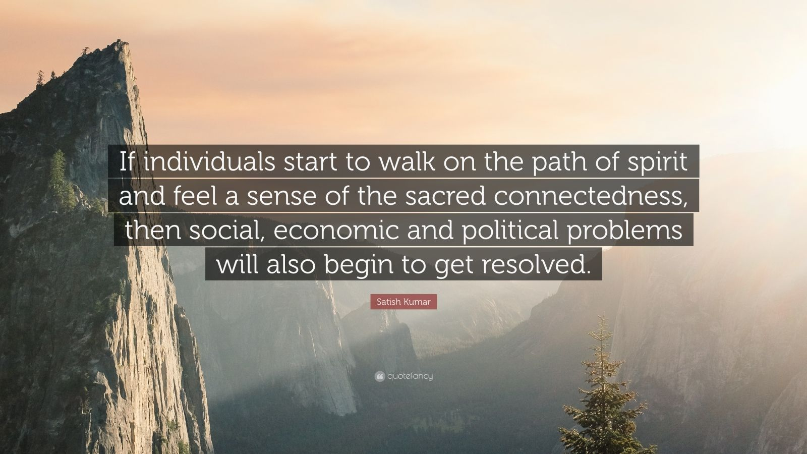 "Satish Kumar Quote: ""If individuals start to walk on the path of spirit and feel a sense of the sacred connectedness, then social, economic and political problems will also begin to get resolved."""