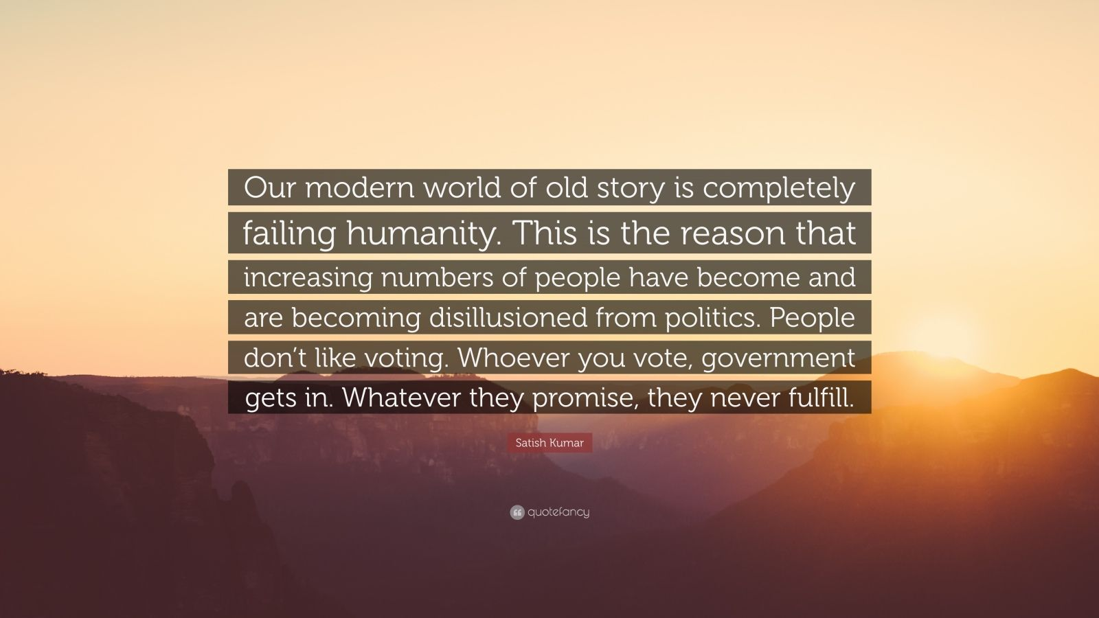 """Satish Kumar Quote: """"Our modern world of old story is completely failing humanity. This is the reason that increasing numbers of people have become and are becoming disillusioned from politics. People don't like voting. Whoever you vote, government gets in. Whatever they promise, they never fulfill."""""""