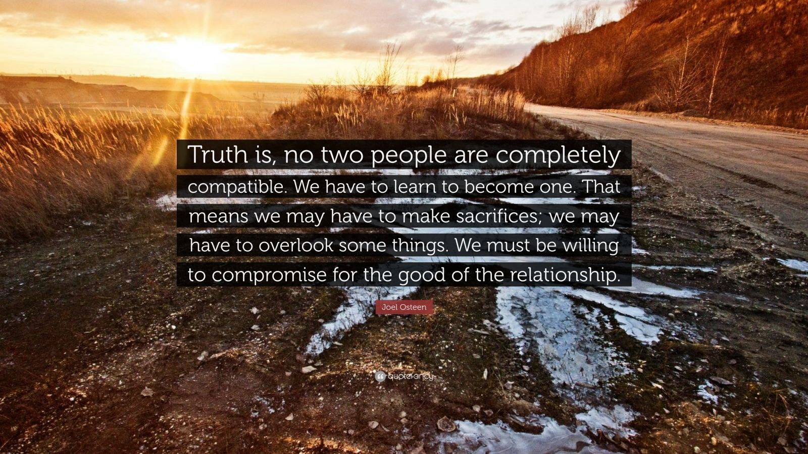 "Joel Osteen Quote: ""Truth is, no two people are completely compatible. We have to learn to become one. That means we may have to make sacrifices; we may have to overlook some things. We must be willing to compromise for the good of the relationship."""