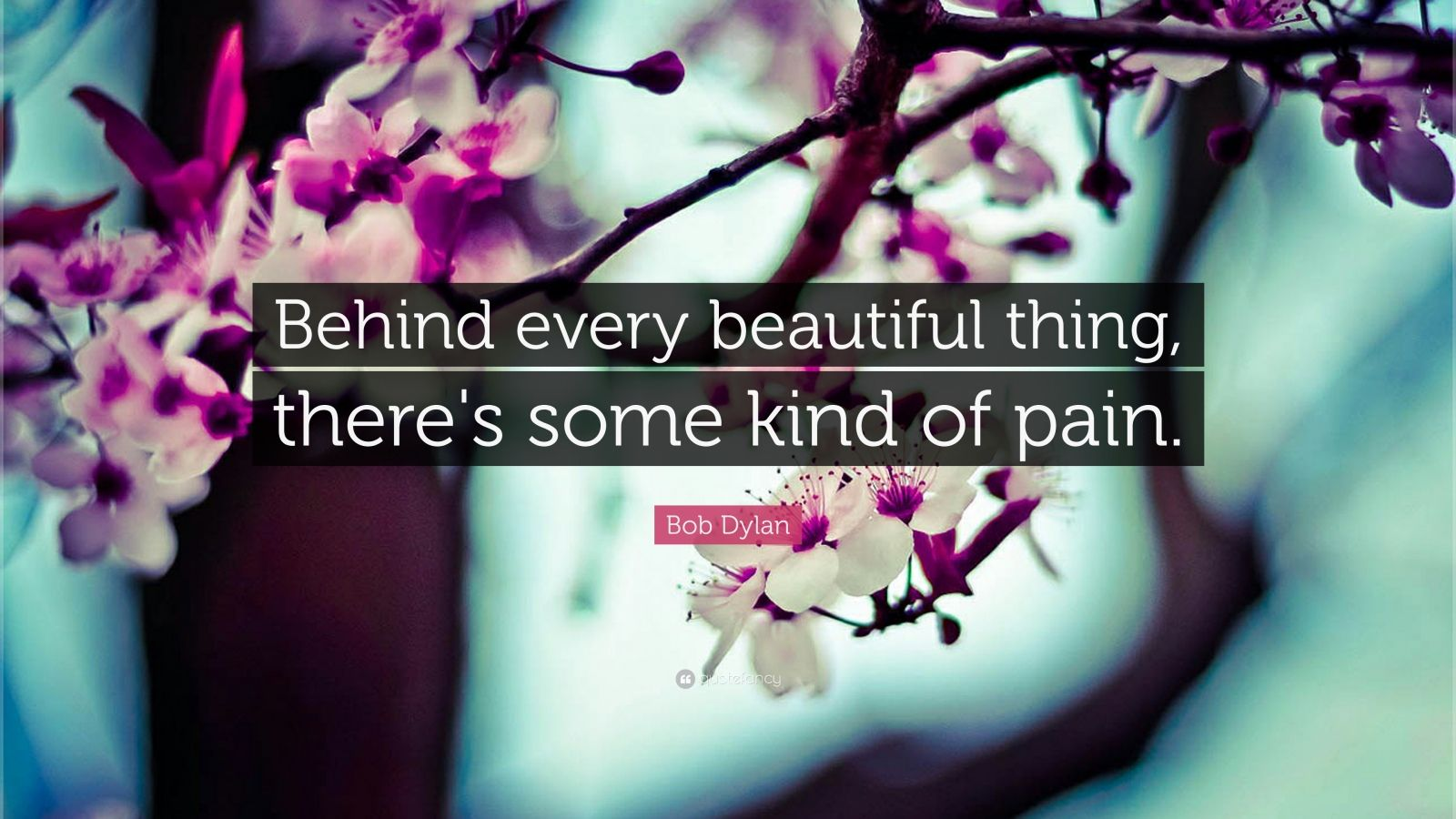 """Bob Dylan Quote: """"Behind every beautiful thing, there's some kind of pain."""""""