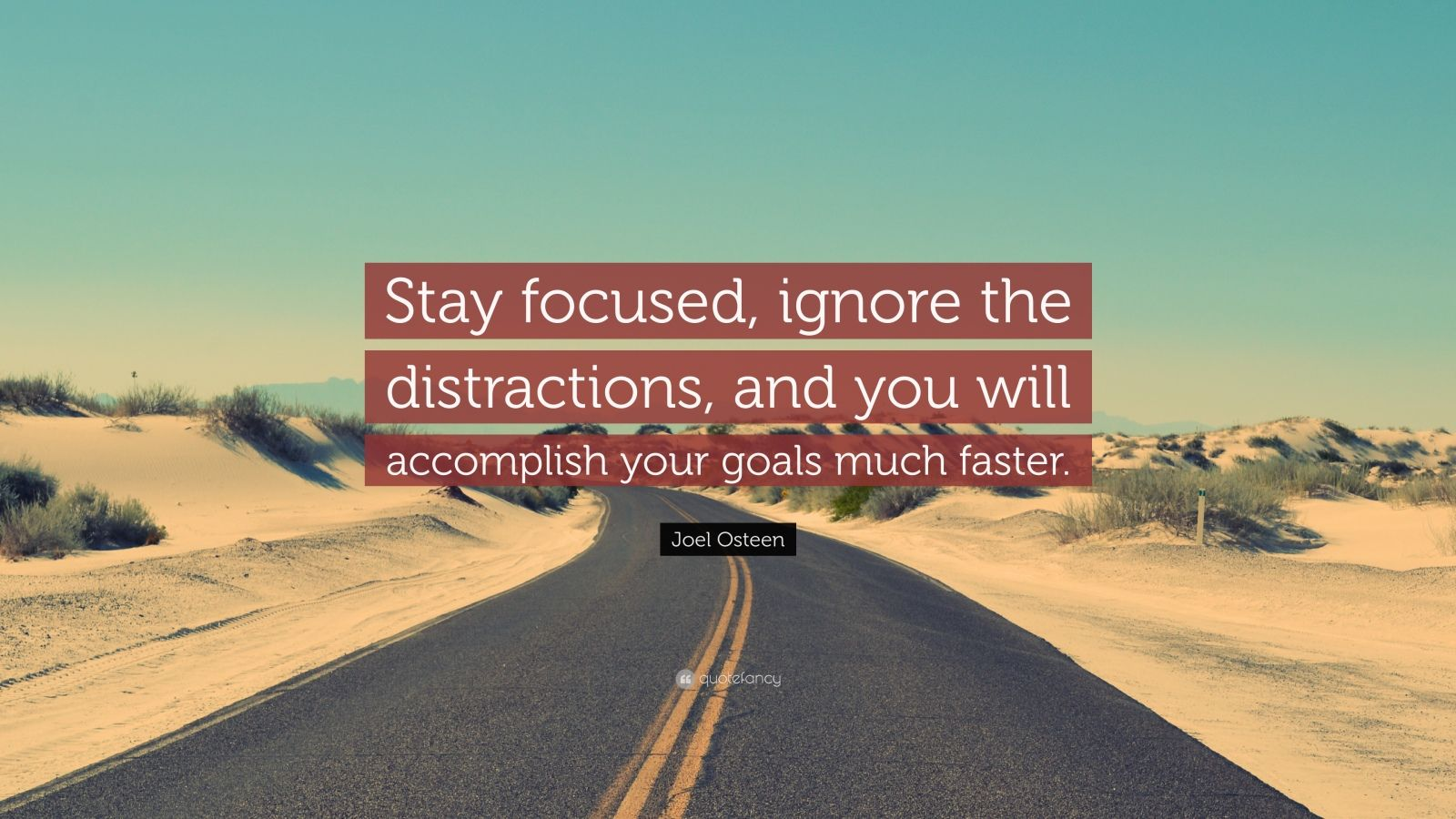 "Goal Quotes: ""Stay focused, ignore the distractions, and you will accomplish your goals much faster."" — Joel Osteen"