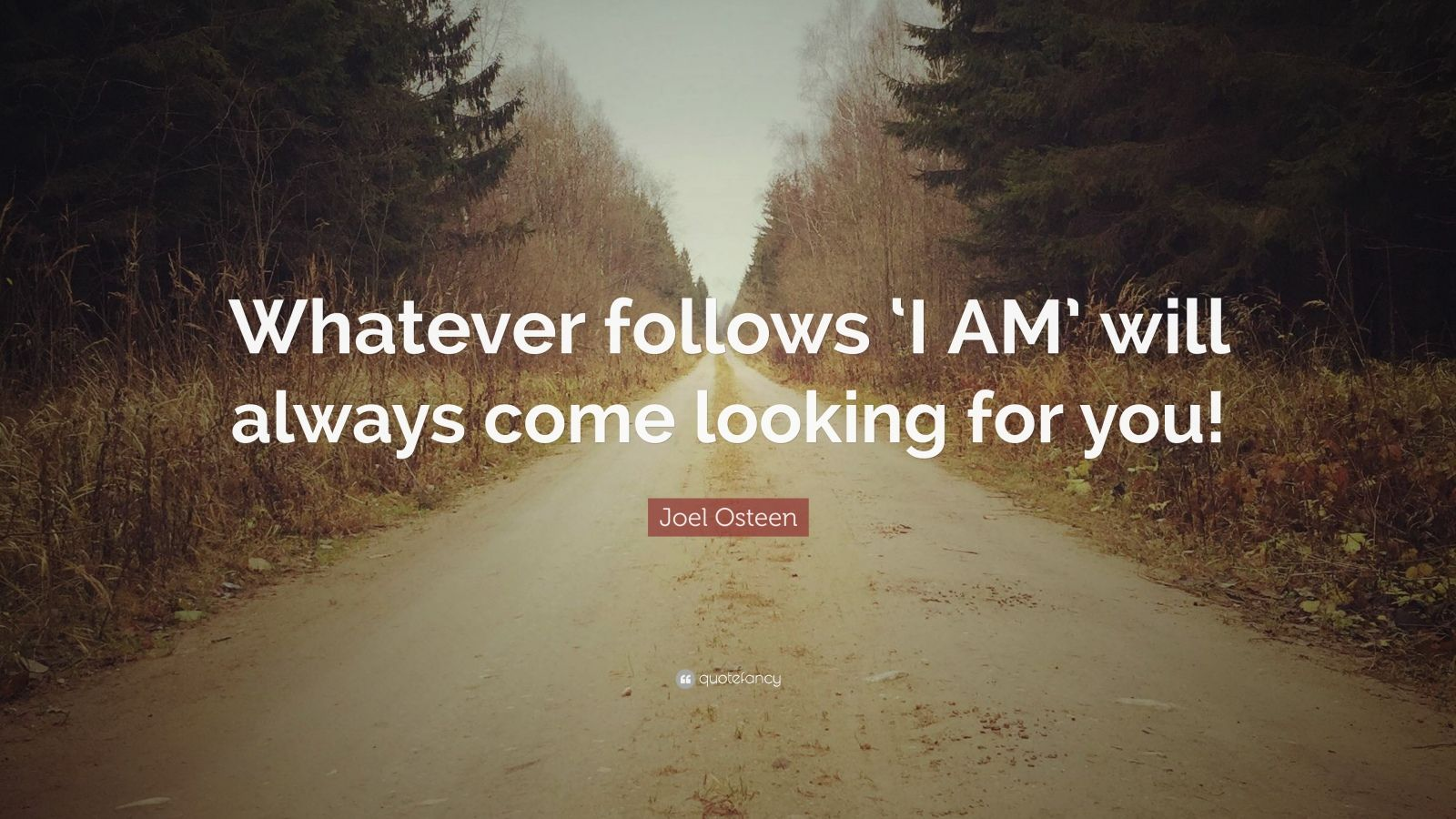 "Joel Osteen Quote: ""Whatever follows 'I AM' will always come looking for you!"""