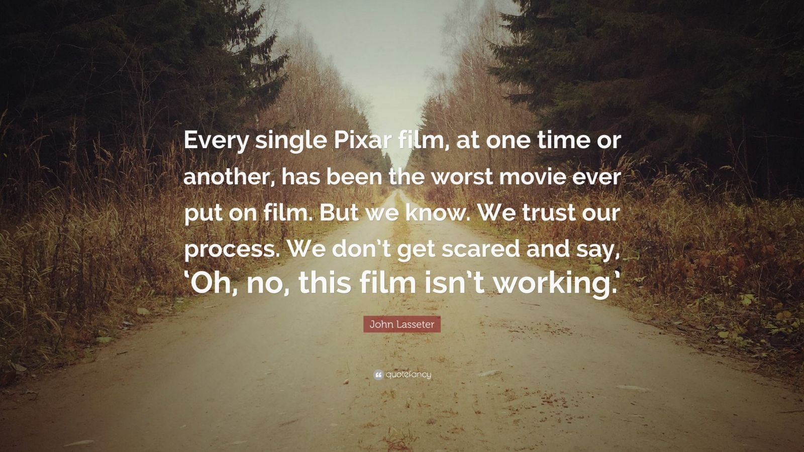 """John Lasseter Quote: """"Every single Pixar film, at one time or another, has been the worst movie ever put on film. But we know. We trust our process. We don't get scared and say, 'Oh, no, this film isn't working.'"""""""
