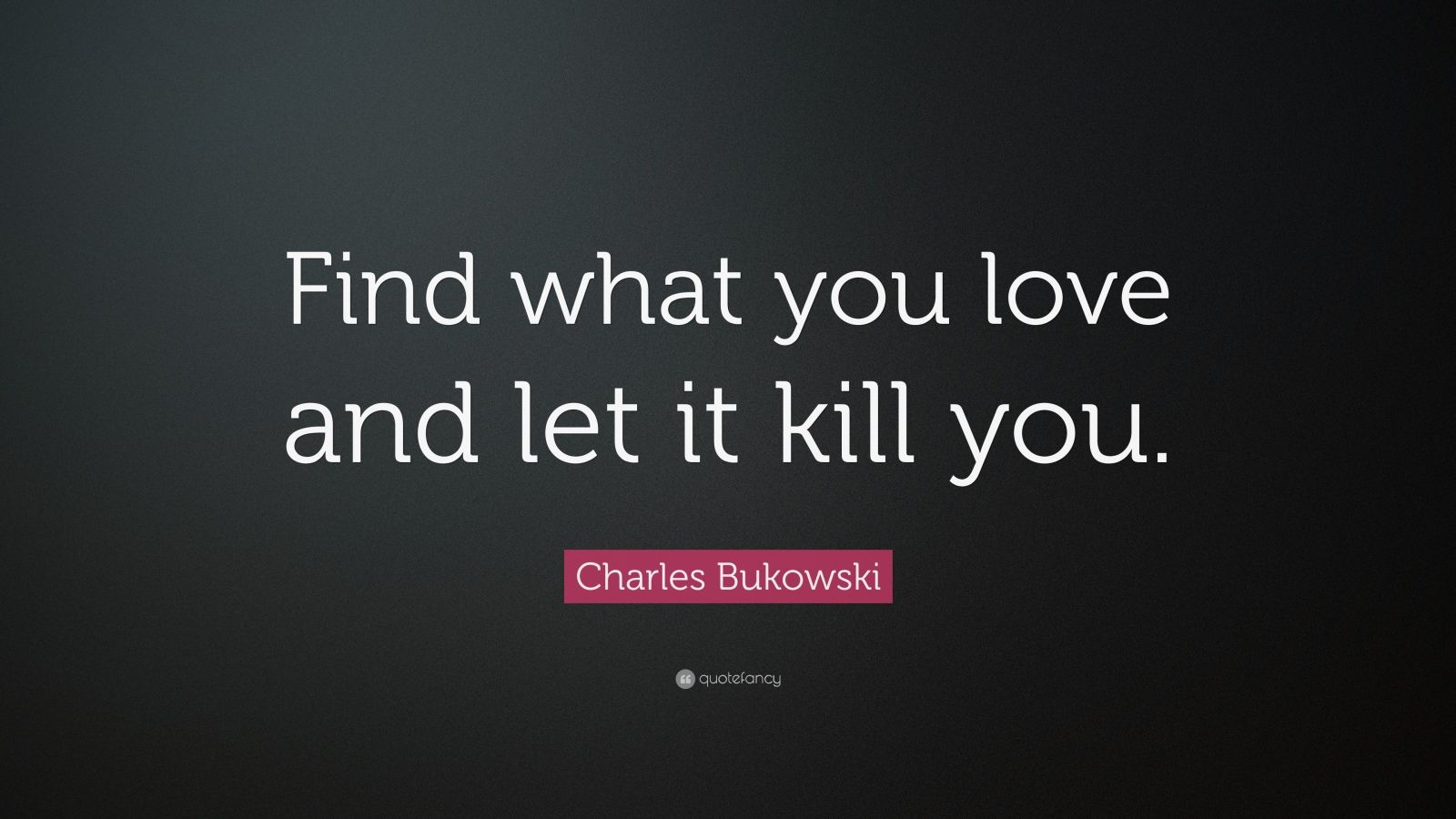 find what you love and let it kill you miguel The guardian - back to home make a charles bukowski, hero of angsty teenagers the world over, instructs us to find what you love and let it kill you.