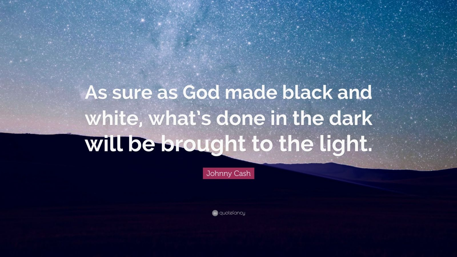 "Johnny Cash Quote: ""As sure as God made black and white, what's done in the dark will be brought to the light."""