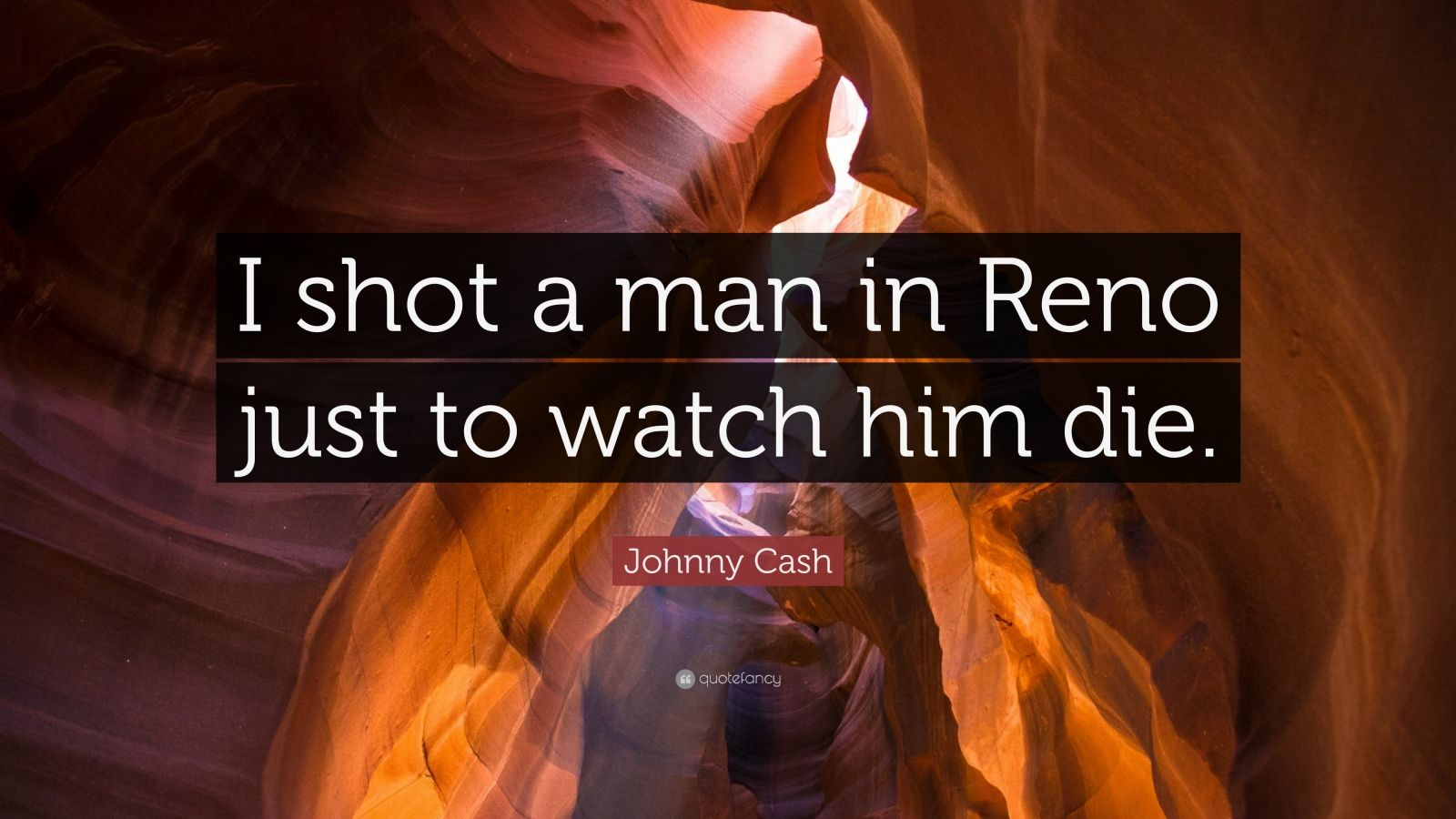"""Johnny Cash Quote: """"I shot a man in Reno just to watch him die."""""""