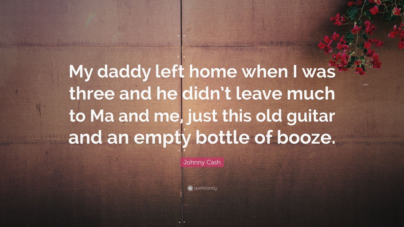"Johnny Cash Quote: ""My daddy left home when I was three and he didn't leave much to Ma and me, just this old guitar and an empty bottle of booze."""