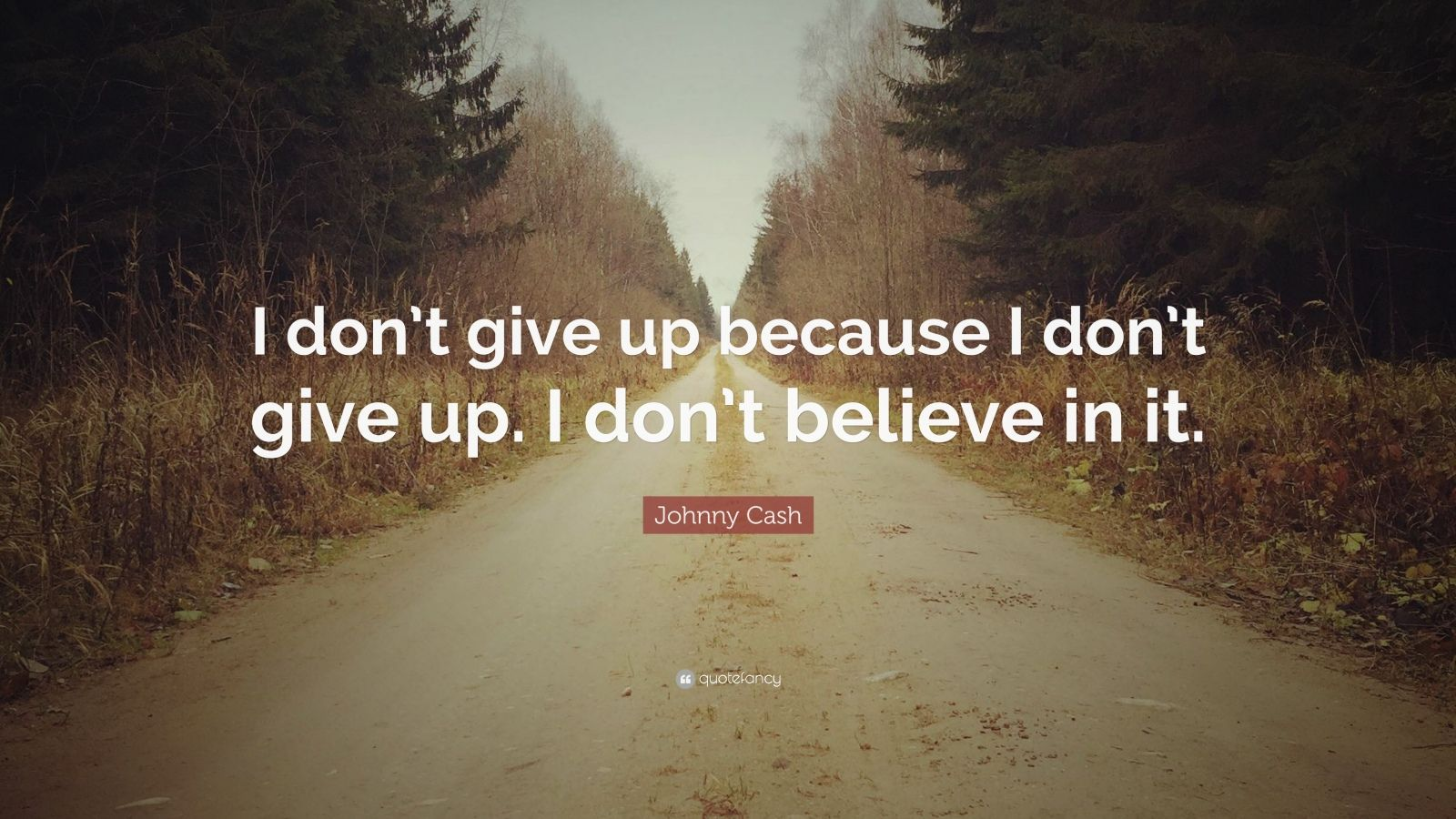 """Johnny Cash Quote: """"I don't give up because I don't give up. I don't believe in it."""""""
