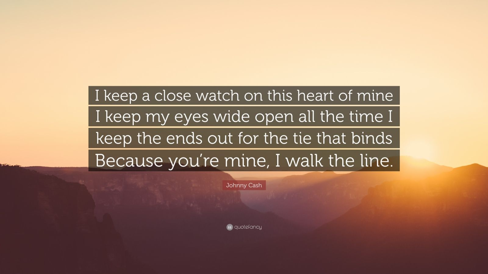 "Johnny Cash Quote: ""I keep a close watch on this heart of mine I keep my eyes wide open all the time I keep the ends out for the tie that binds Because you're mine, I walk the line."""