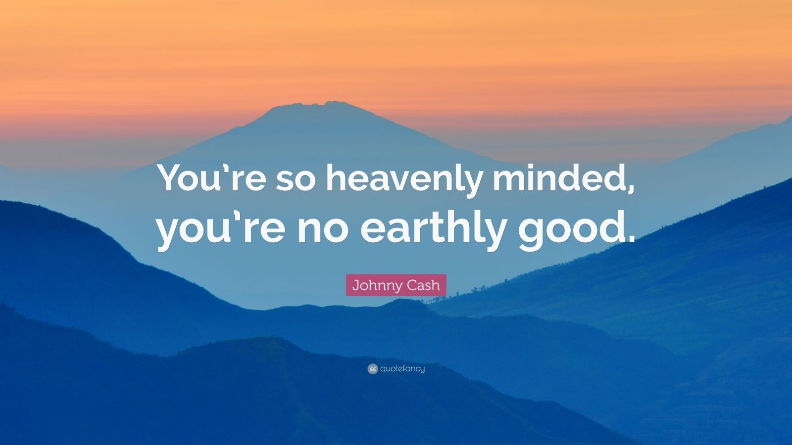 """Johnny Cash Quote: """"You're so heavenly minded, you're no earthly good."""""""