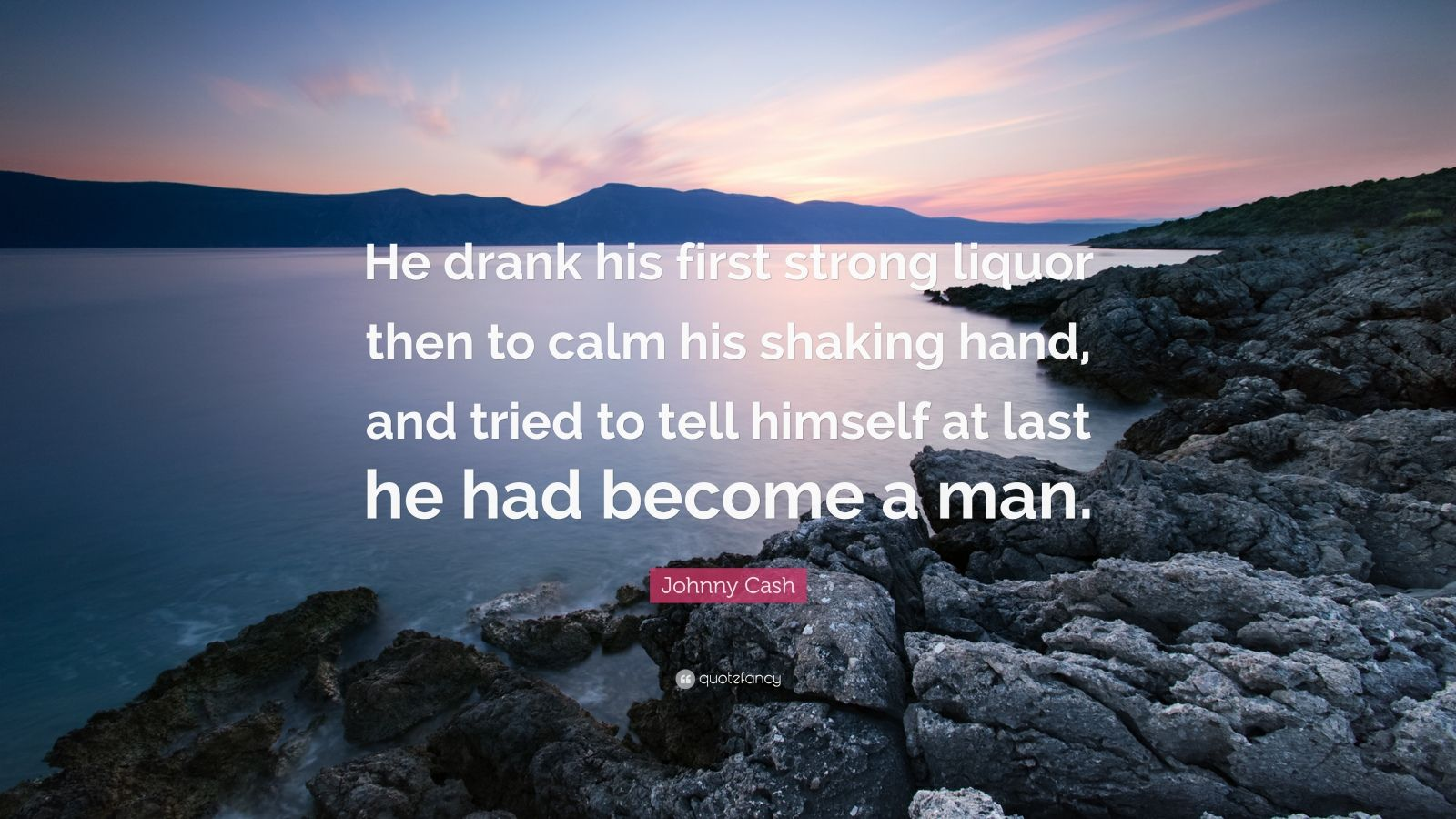 "Johnny Cash Quote: ""He drank his first strong liquor then to calm his shaking hand, and tried to tell himself at last he had become a man."""