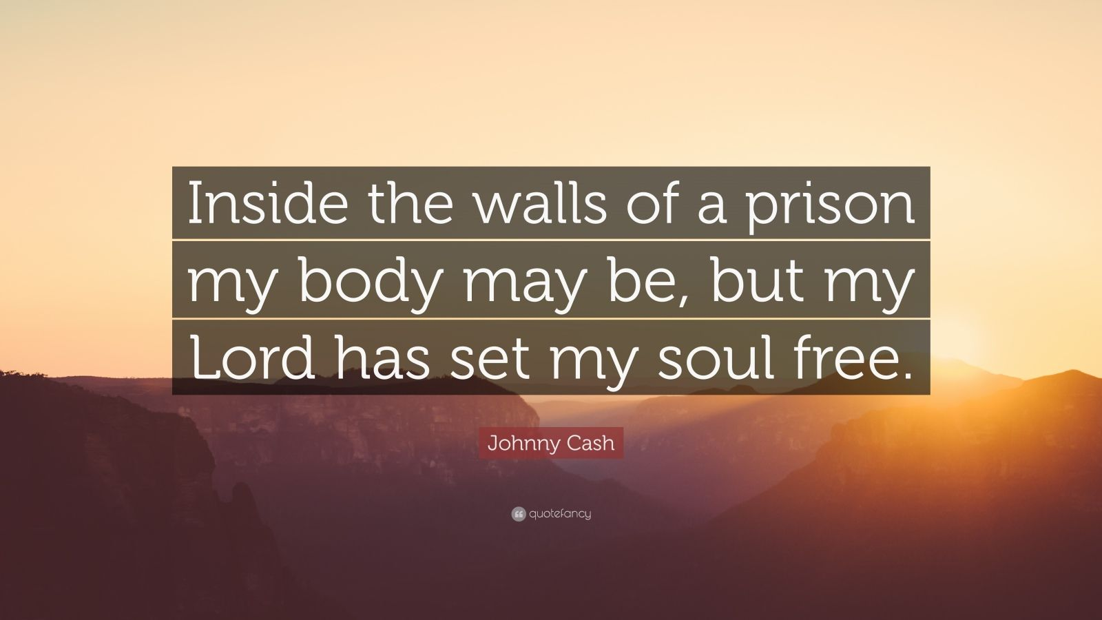 "Johnny Cash Quote: ""Inside the walls of a prison my body may be, but my Lord has set my soul free."""