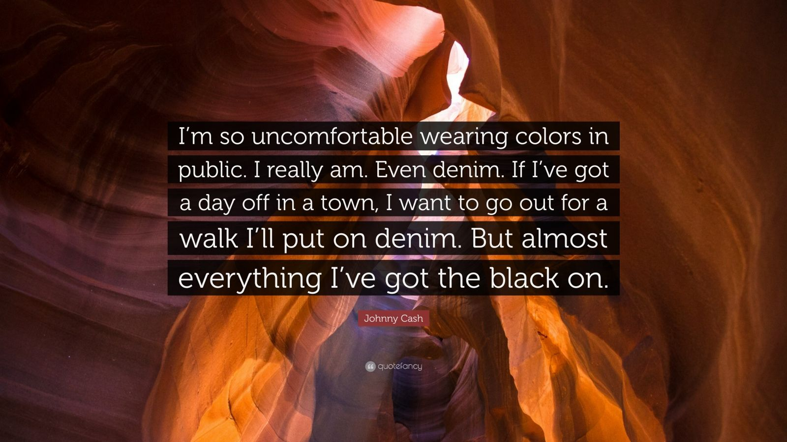 "Johnny Cash Quote: ""I'm so uncomfortable wearing colors in public. I really am. Even denim. If I've got a day off in a town, I want to go out for a walk I'll put on denim. But almost everything I've got the black on."""