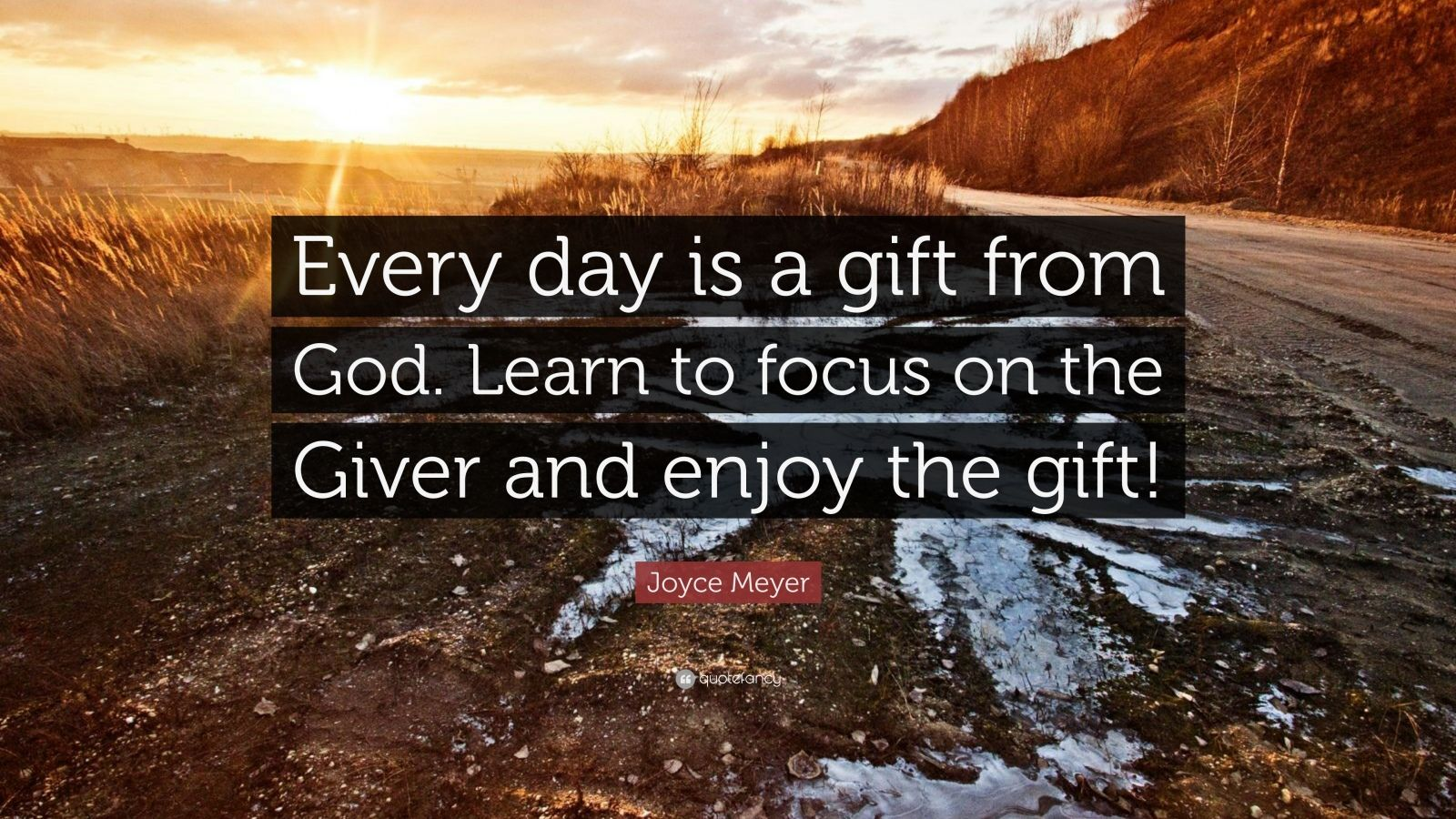 "Joyce Meyer Quote: ""Every day is a gift from God. Learn to focus on the Giver and enjoy the gift!"""