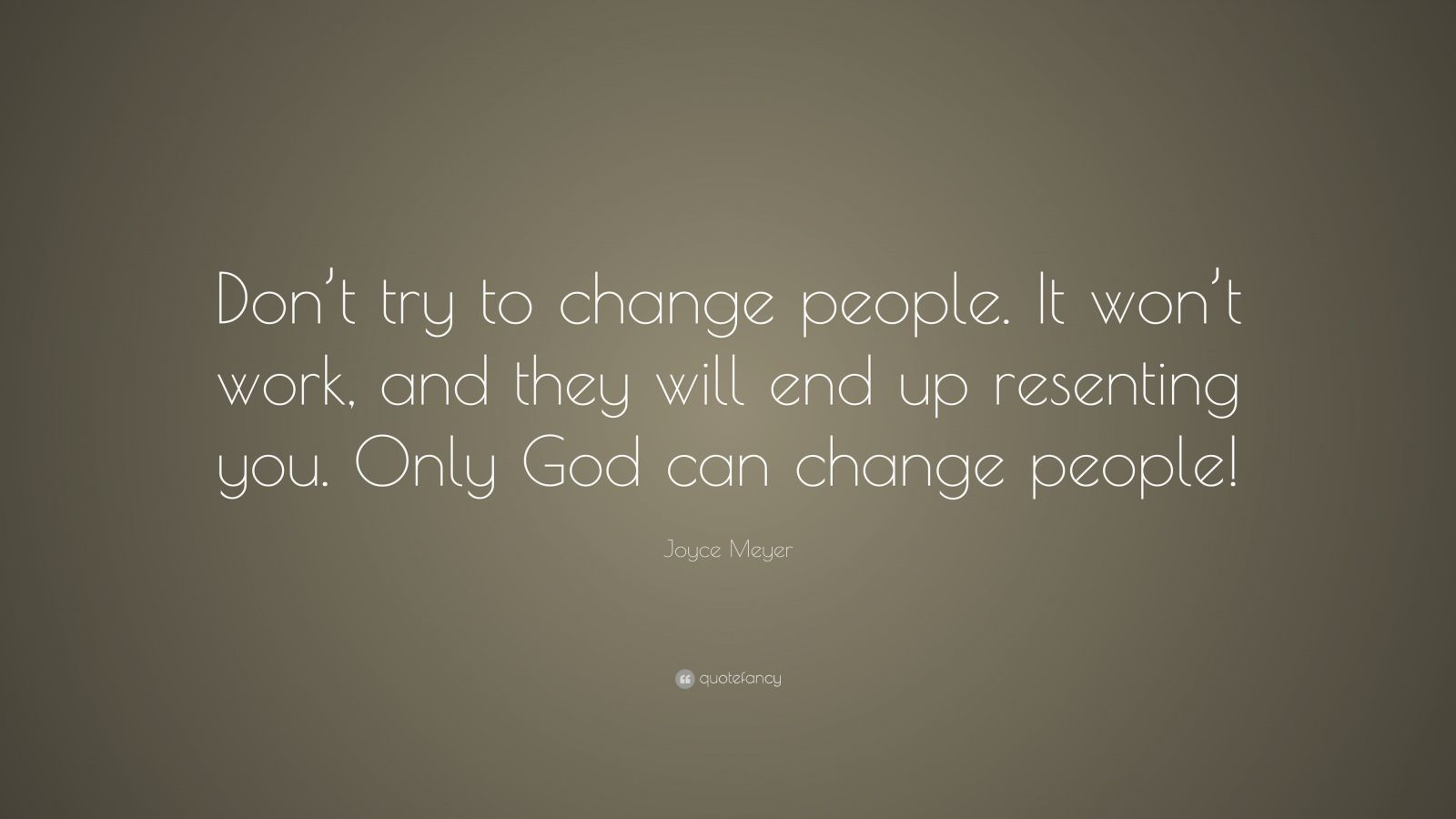 """Joyce Meyer Quote: """"Don't try to change people. It won't work, and they will end up resenting you. Only God can change people!"""""""