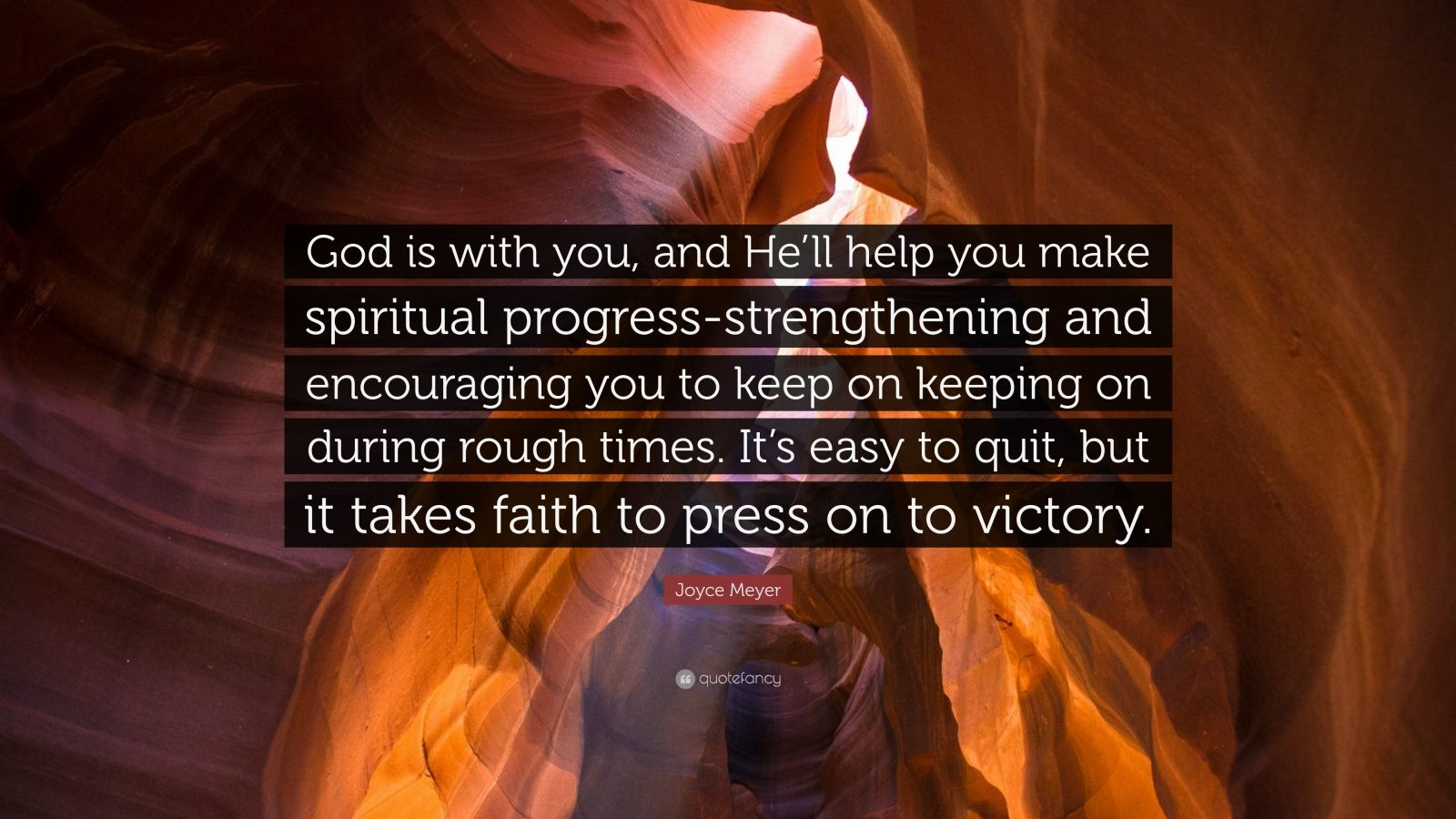 "Joyce Meyer Quote: ""God is with you, and He'll help you make spiritual progress-strengthening and encouraging you to keep on keeping on during rough times. It's easy to quit, but it takes faith to press on to victory."""