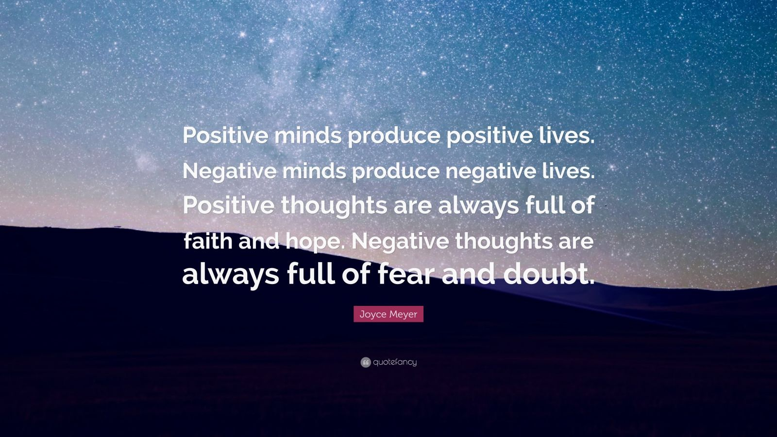 """Joyce Meyer Quote: """"Positive minds produce positive lives. Negative minds produce negative lives. Positive thoughts are always full of faith and hope. Negative thoughts are always full of fear and doubt."""""""