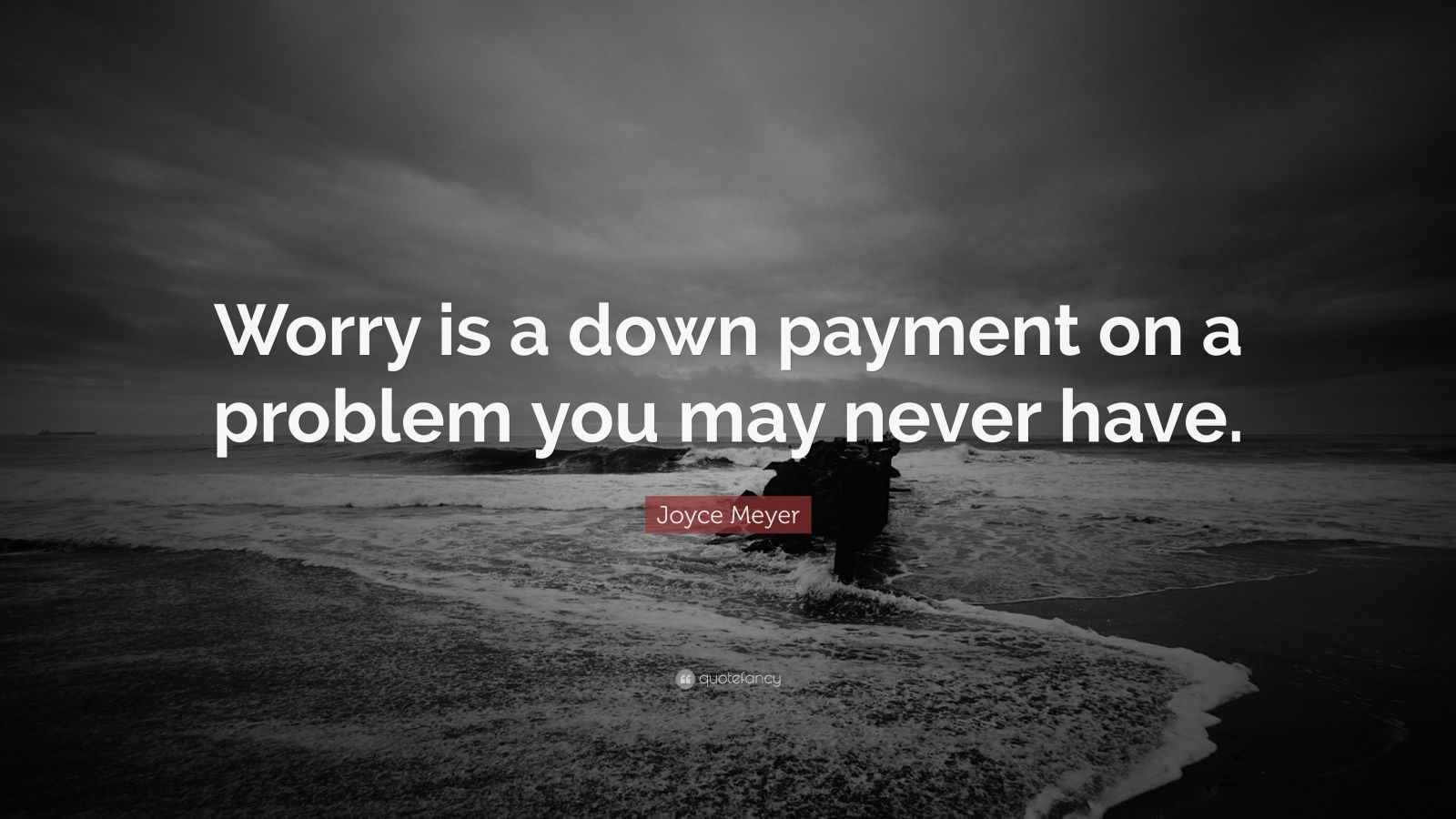 "Joyce Meyer Quote: ""Worry is a down payment on a problem you may never have."""