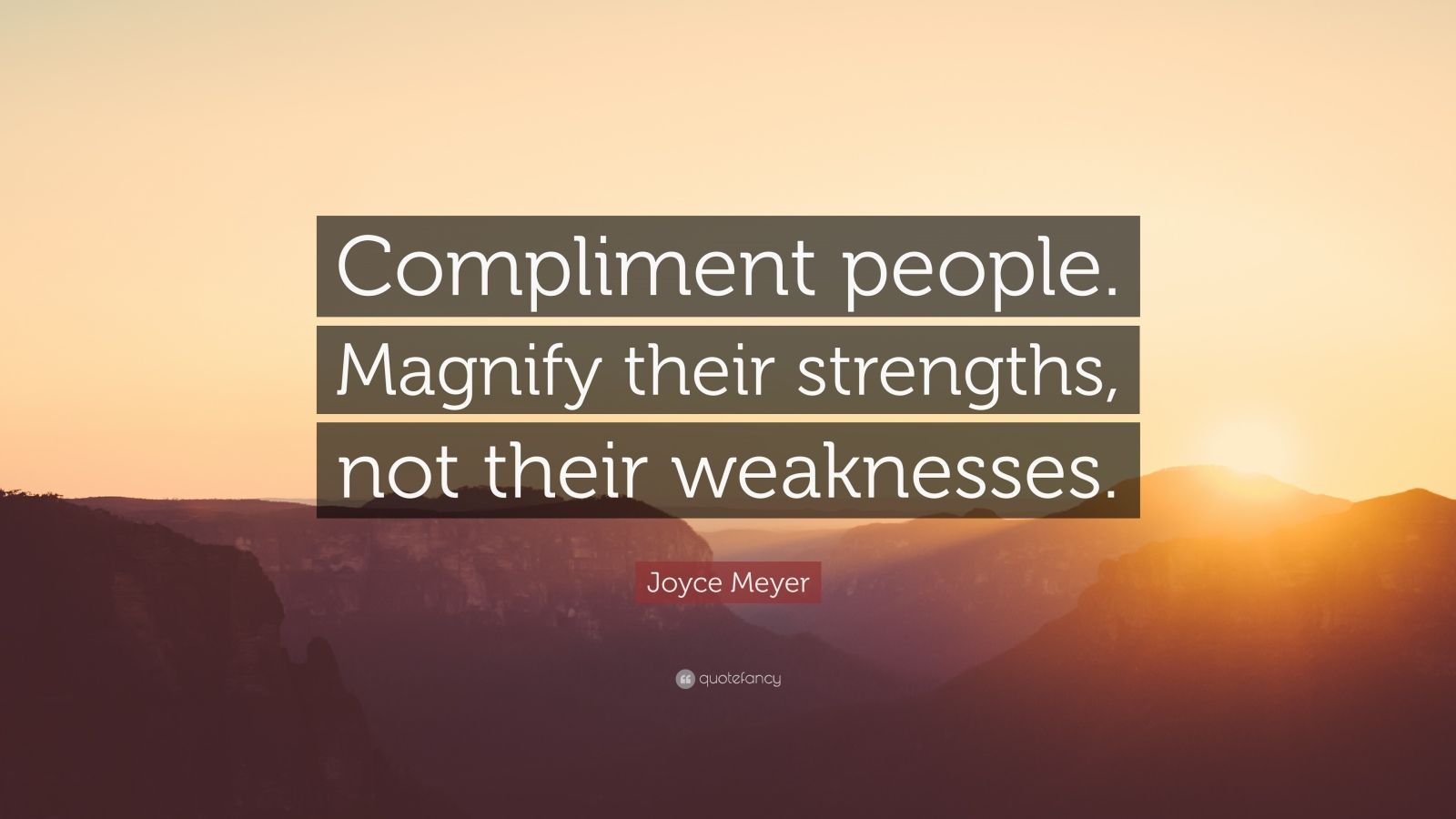 "Joyce Meyer Quote: ""Compliment people. Magnify their strengths, not their weaknesses."""
