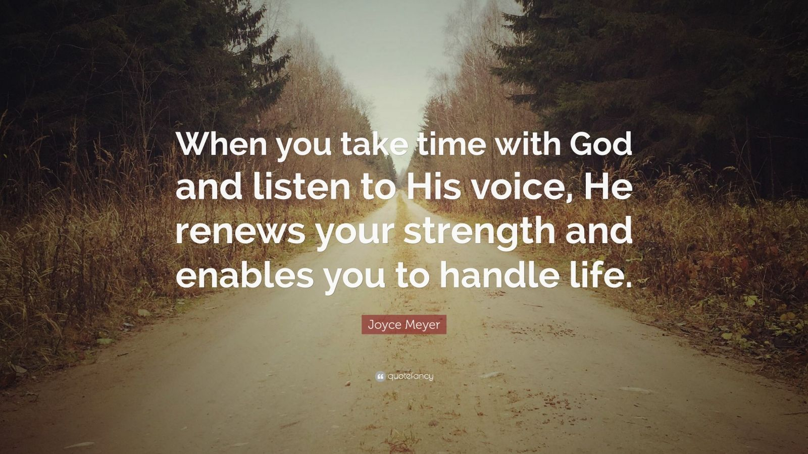 """Joyce Meyer Quote: """"When you take time with God and listen to His voice, He renews your strength and enables you to handle life."""""""