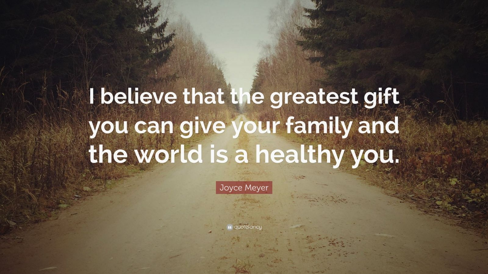 "Joyce Meyer Quote: ""I believe that the greatest gift you can give your family and the world is a healthy you."""