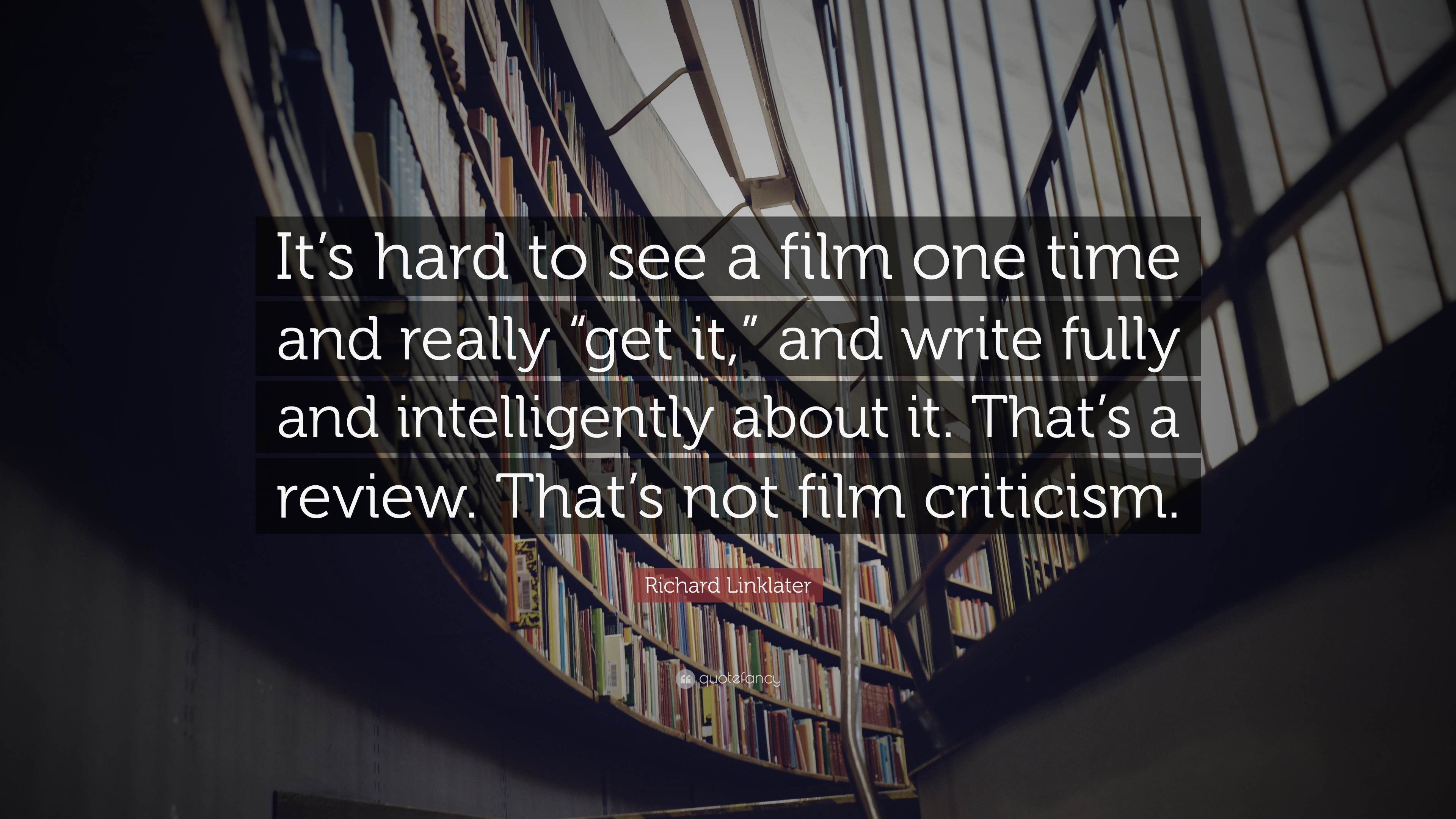 Richard Linklater Quote It S Hard To See A Film One Time And Really Get It And Write Fully And Intelligently About It That S A Review That 7 Wallpapers Quotefancy