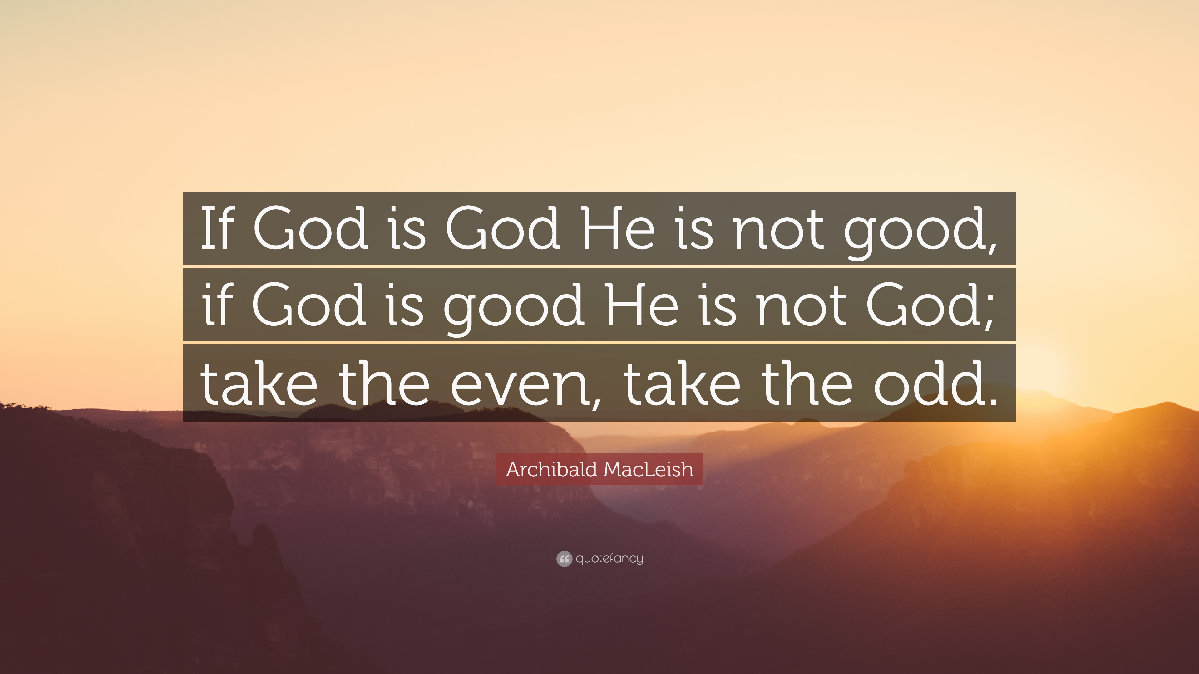 Archibald macleish quote if god is god he is not good if god