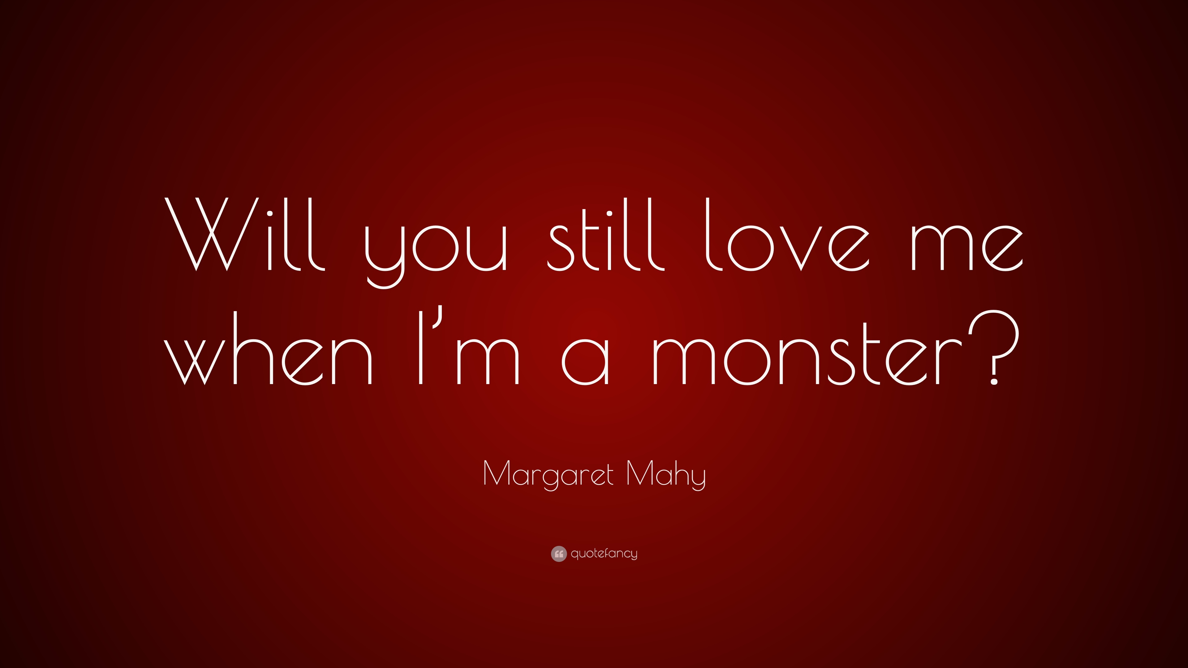 Margaret Mahy Quote Will You Still Love Me When Im A Monster 7