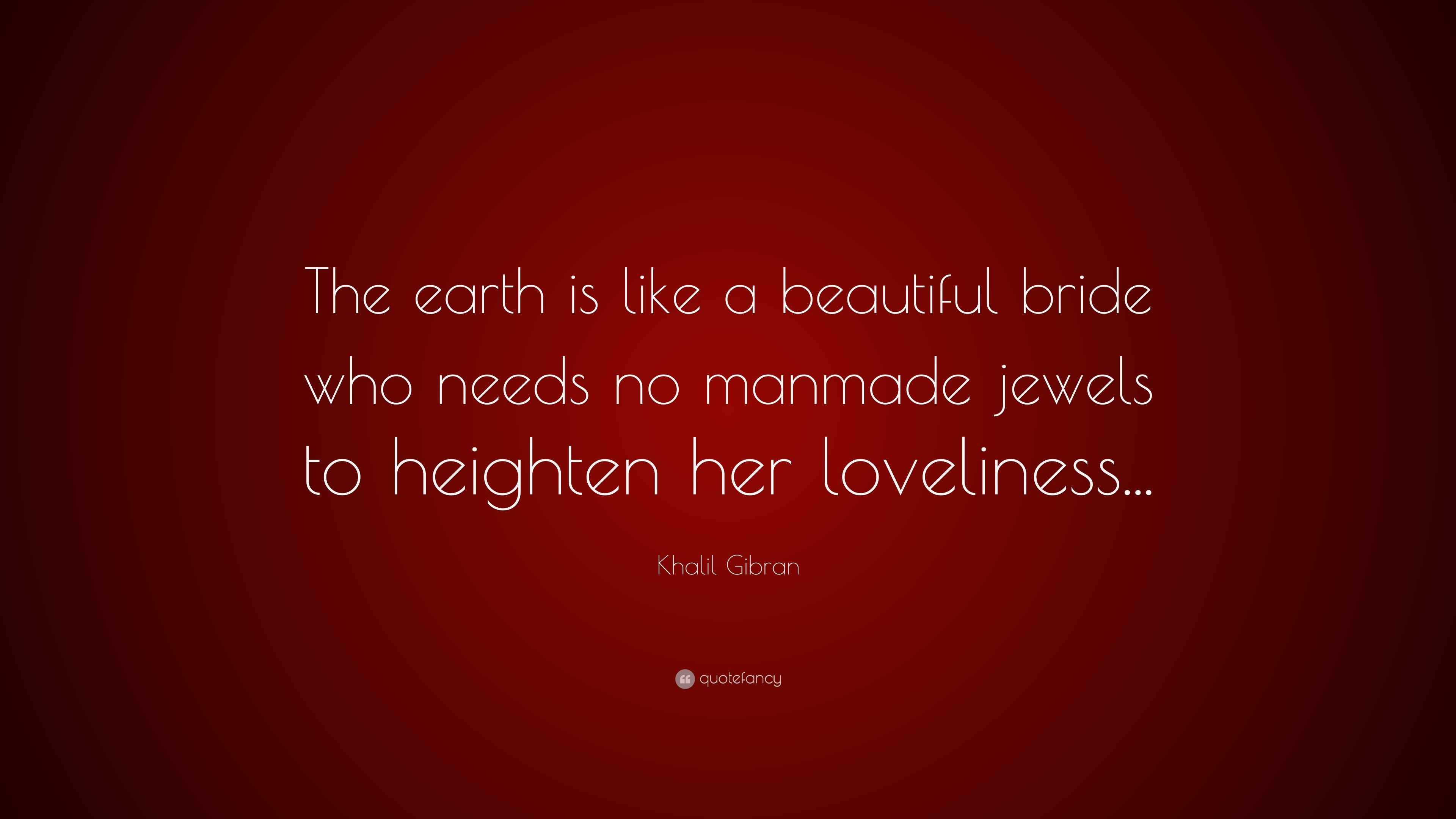 Khalil Gibran Quote The Earth Is Like A Beautiful Bride Who Needs No Manmade
