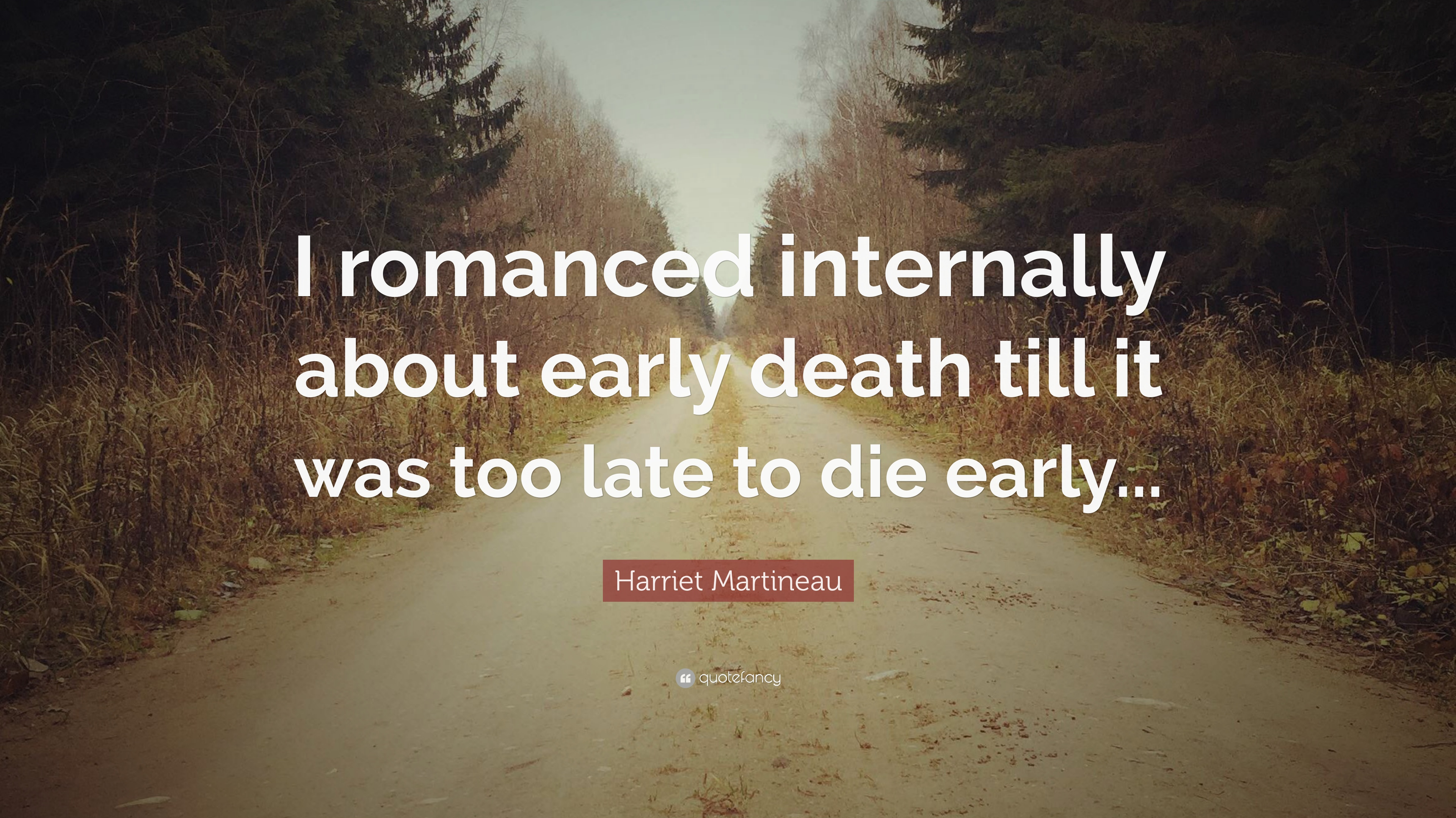 Harriet Martineau Quote I Romanced Internally About Early Death Till It Was Too Late To Die Early 7 Wallpapers Quotefancy