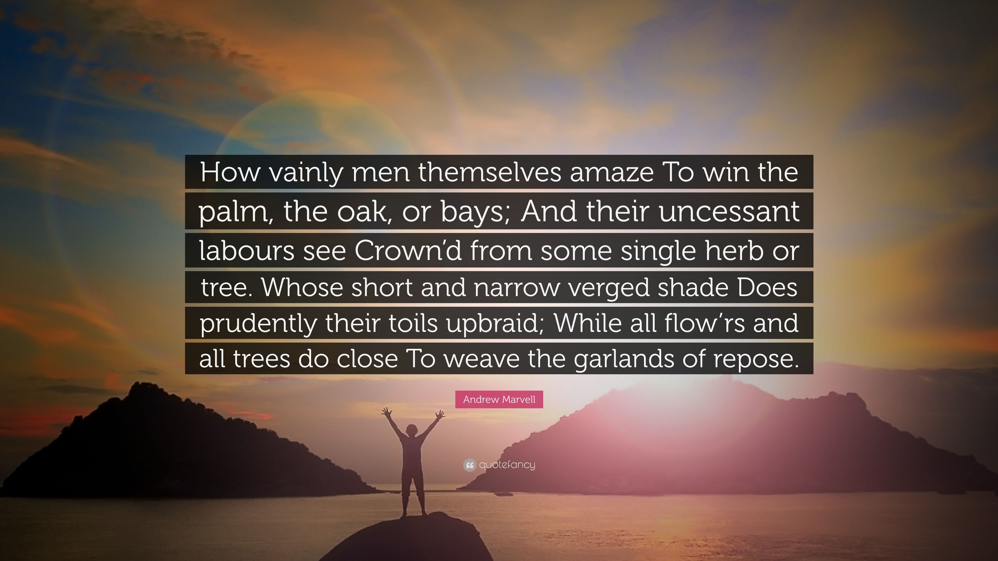 how vainly men themselves amaze interpretation How vainly men themselves amaze to win the palm, the oke, or bayes and their uncessant labours see crown'd from some single herb or tree, whose short and narrow verged shade.