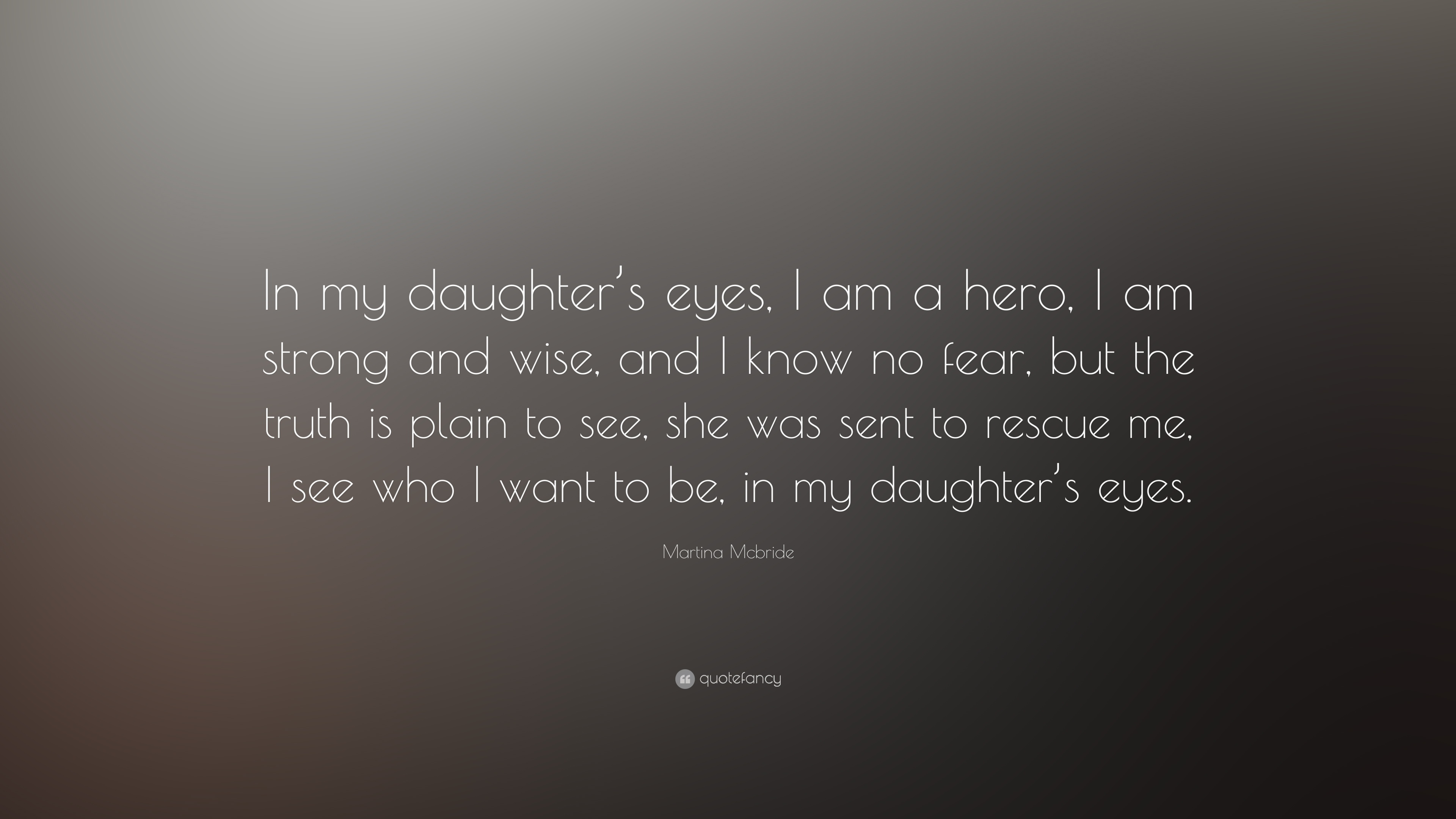 Martina Mcbride Quote In My Daughters Eyes I Am A Hero I Am