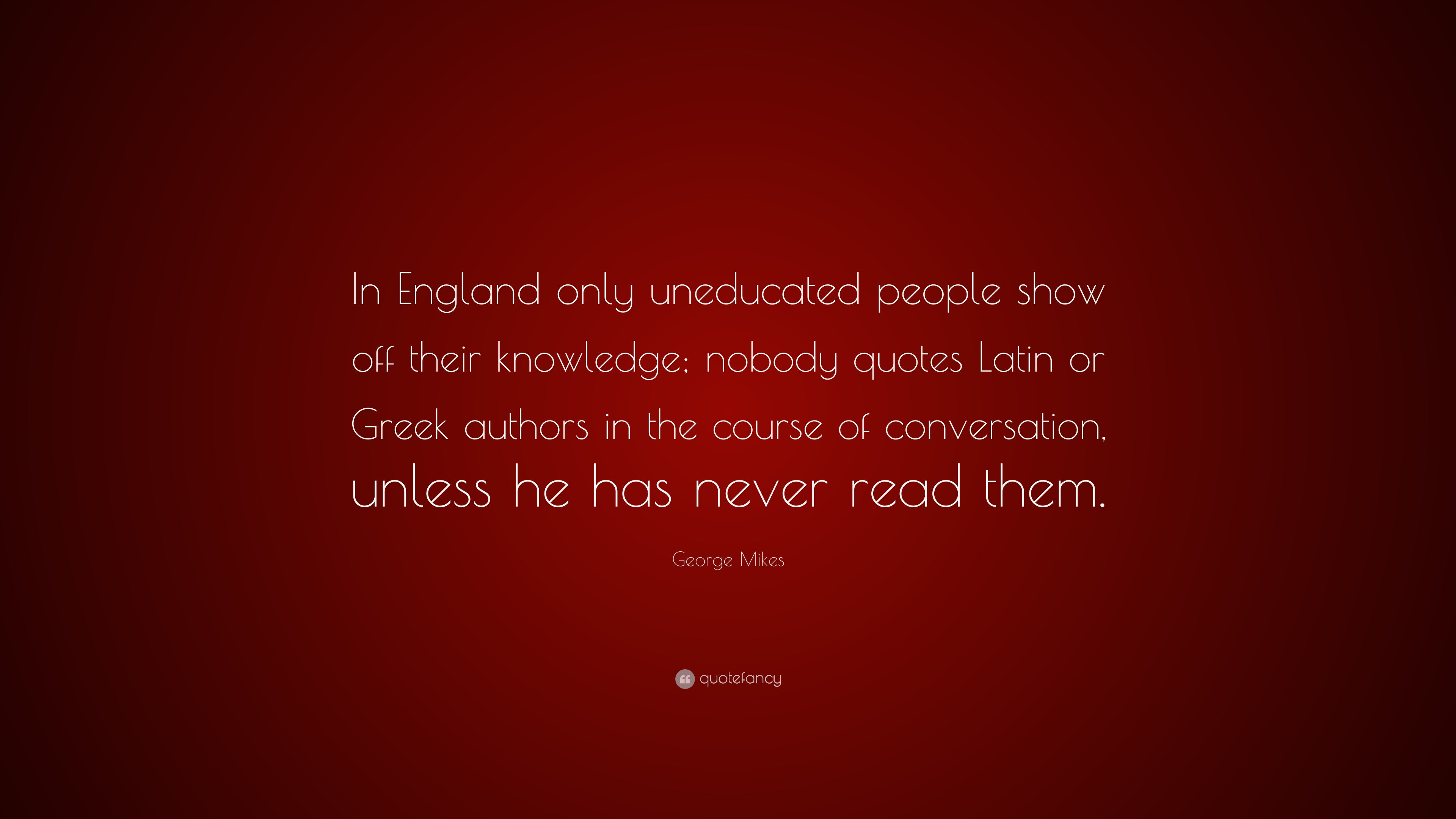 "George Mikes Quote: ""In England only uneducated people show off"