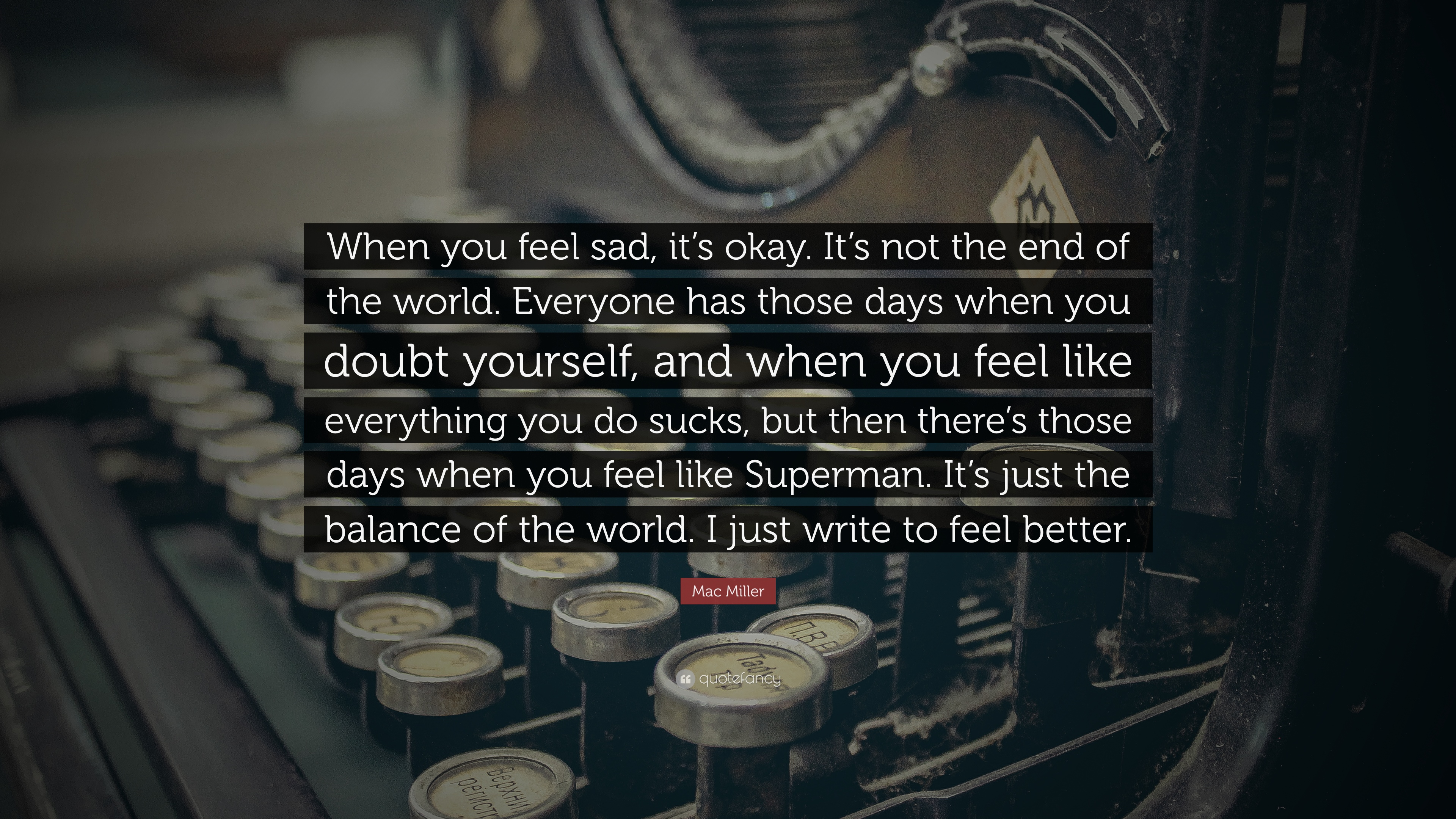 Mac Miller Quote When You Feel Sad Its Okay Its Not The End Of