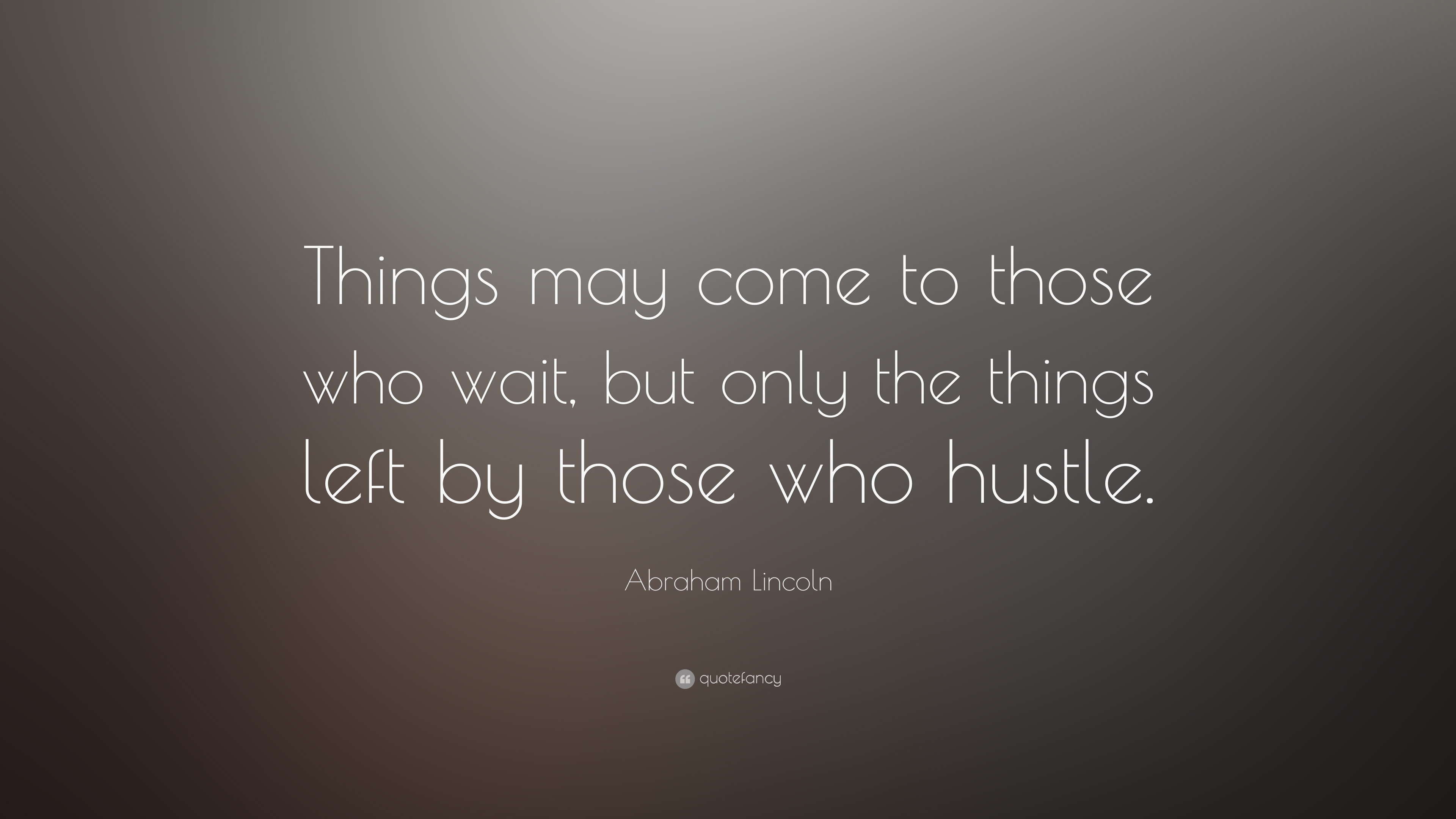 Abraham Lincoln Quote Things May Come To Those Who Wait But Only