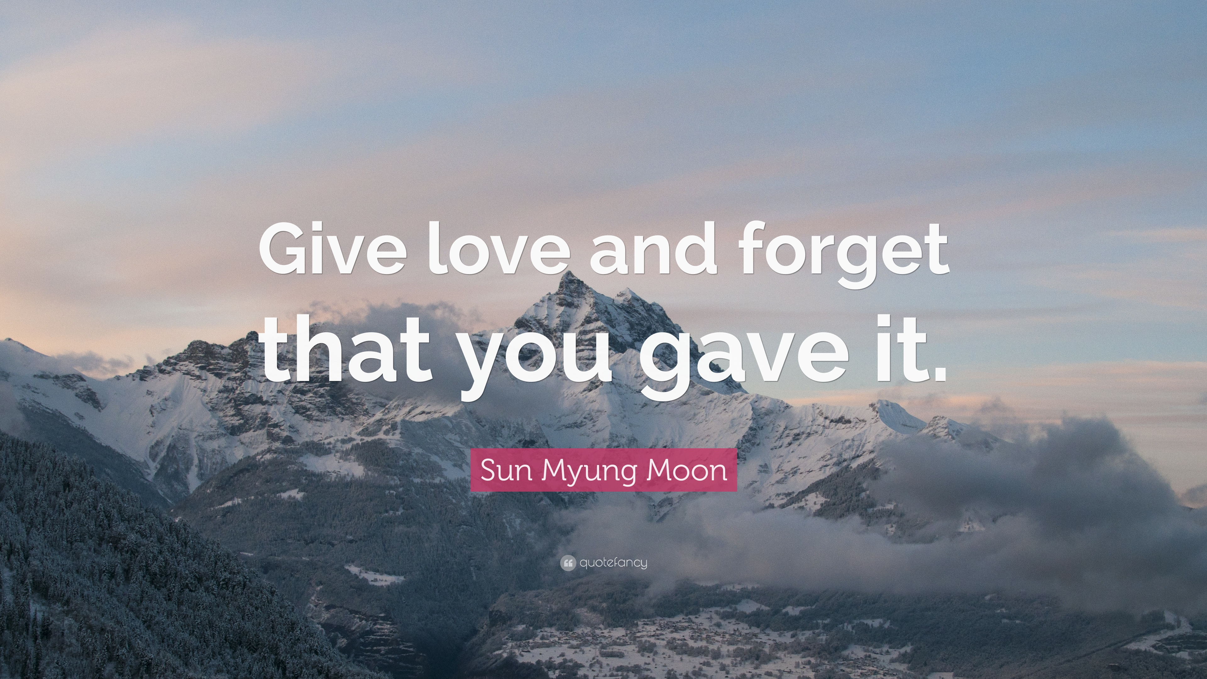 Sun Myung Moon Quote: U201cGive Love And Forget That You Gave It.u201d