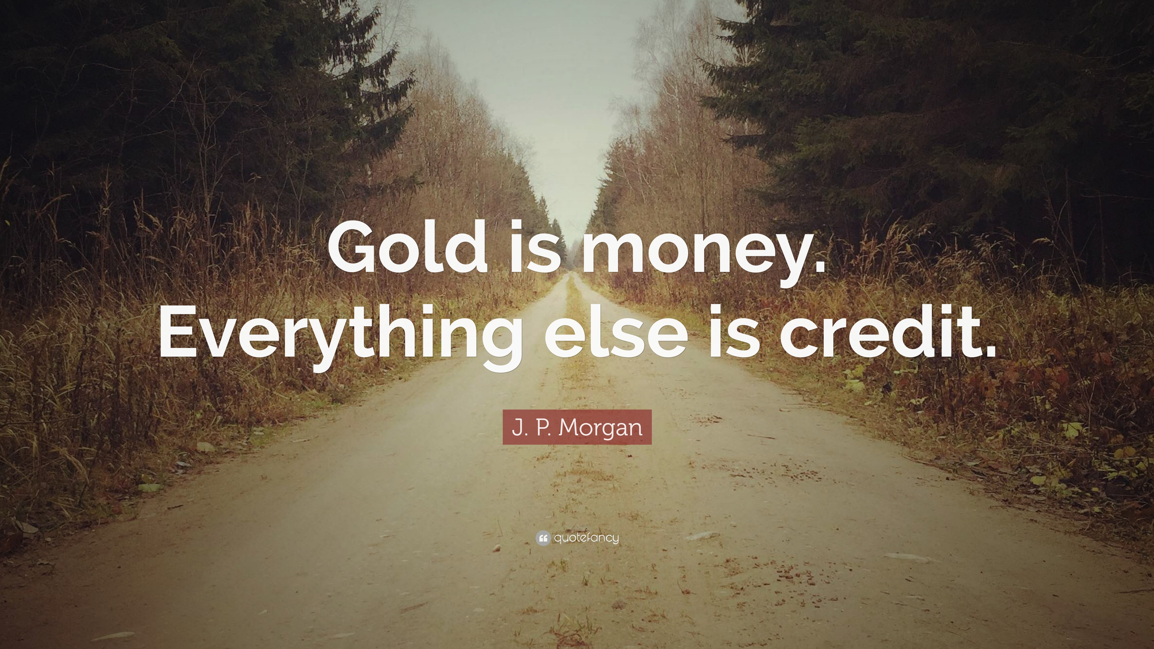 """J. P. Morgan Quote: """"Gold Is Money. Everything Else Is"""