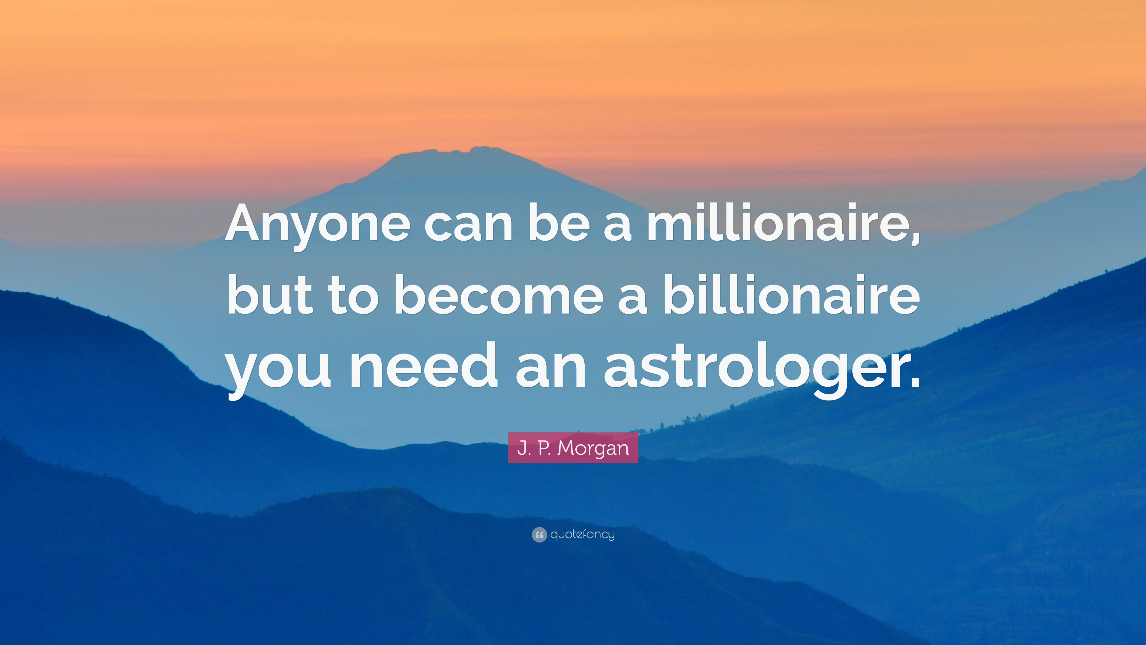 """J. P. Morgan Quote: """"Anyone Can Be A Millionaire, But To"""
